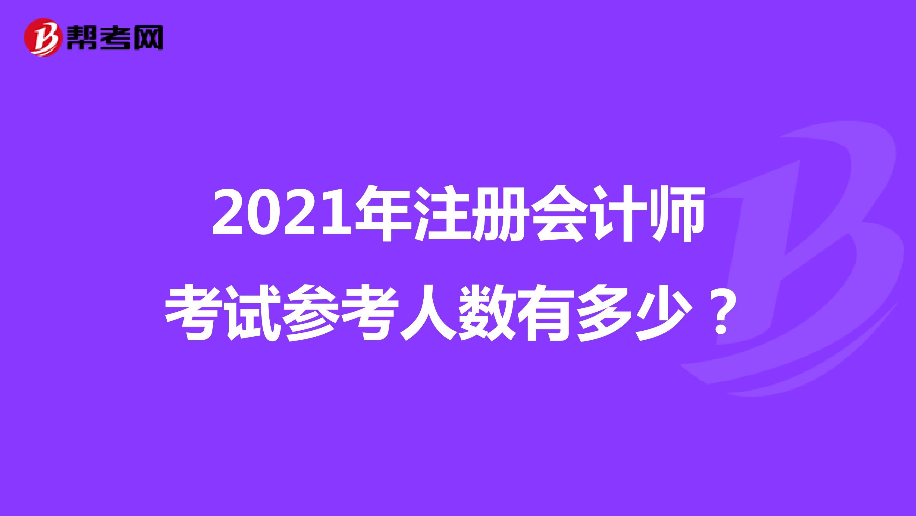 2021年注册会计师考试参考人数有多少?