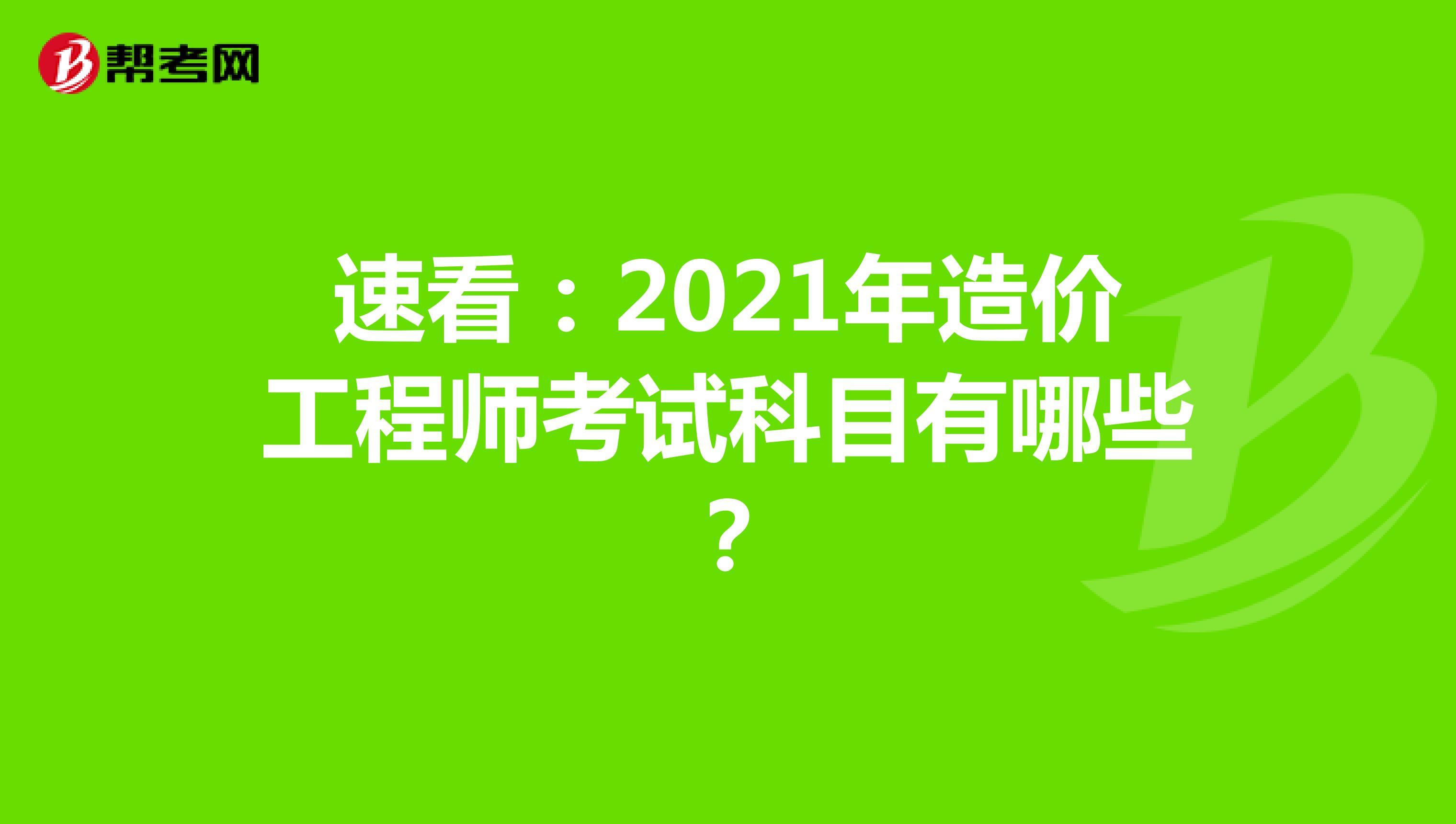 速看:2021年造价工程师考试科目有哪些?