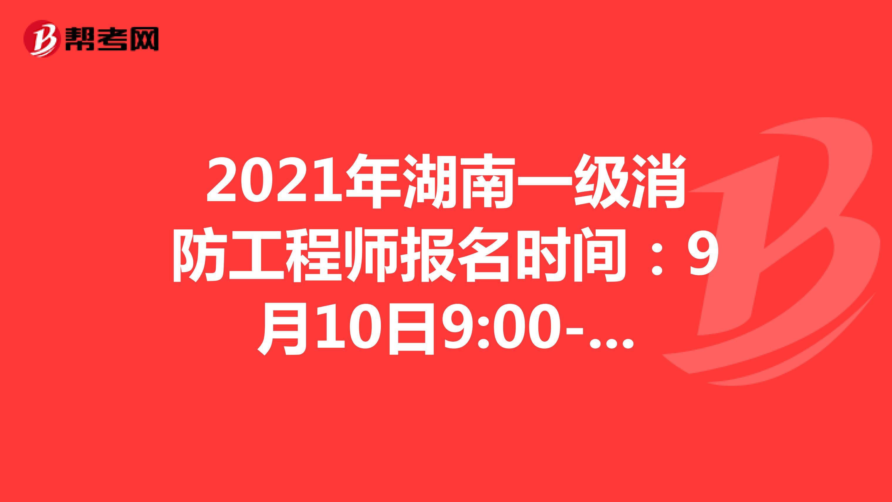 2021年湖南一级消防工程师报名时间:9月10日9:00-9月17日17:00