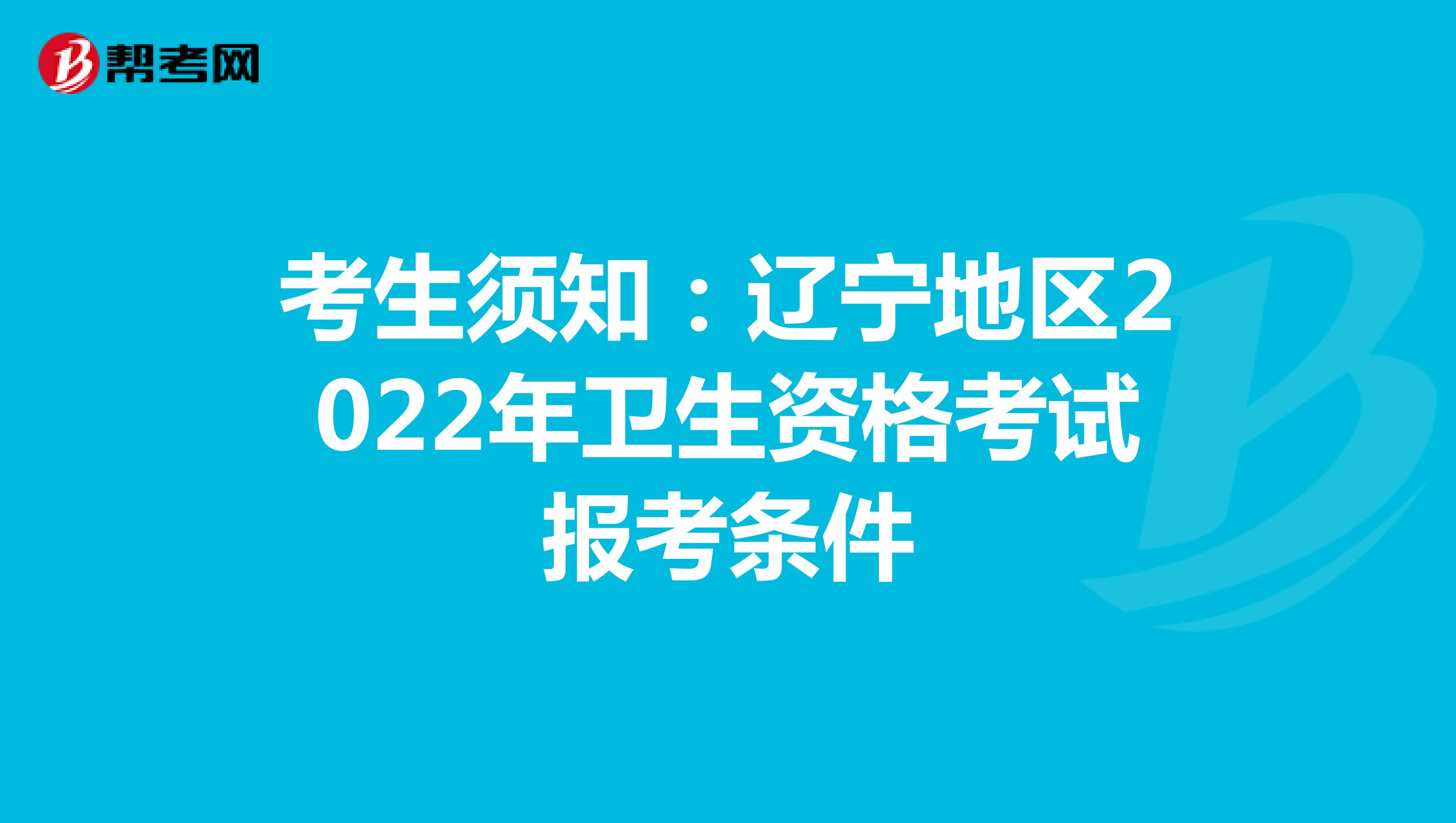 考生须知:辽宁地区2022年卫生资格考试报考条件