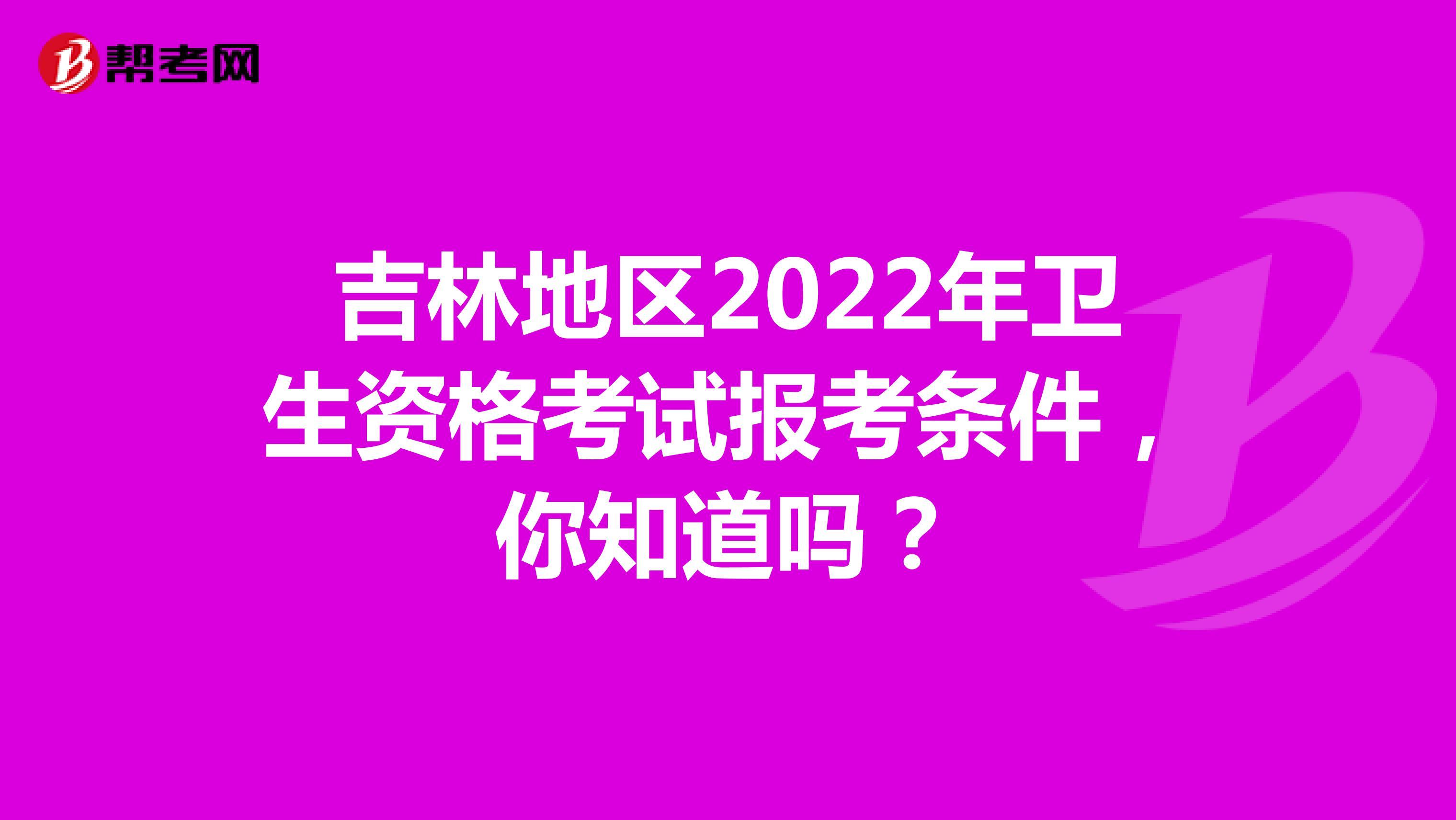 吉林地区2022年卫生资格考试报考条件,你知道吗?