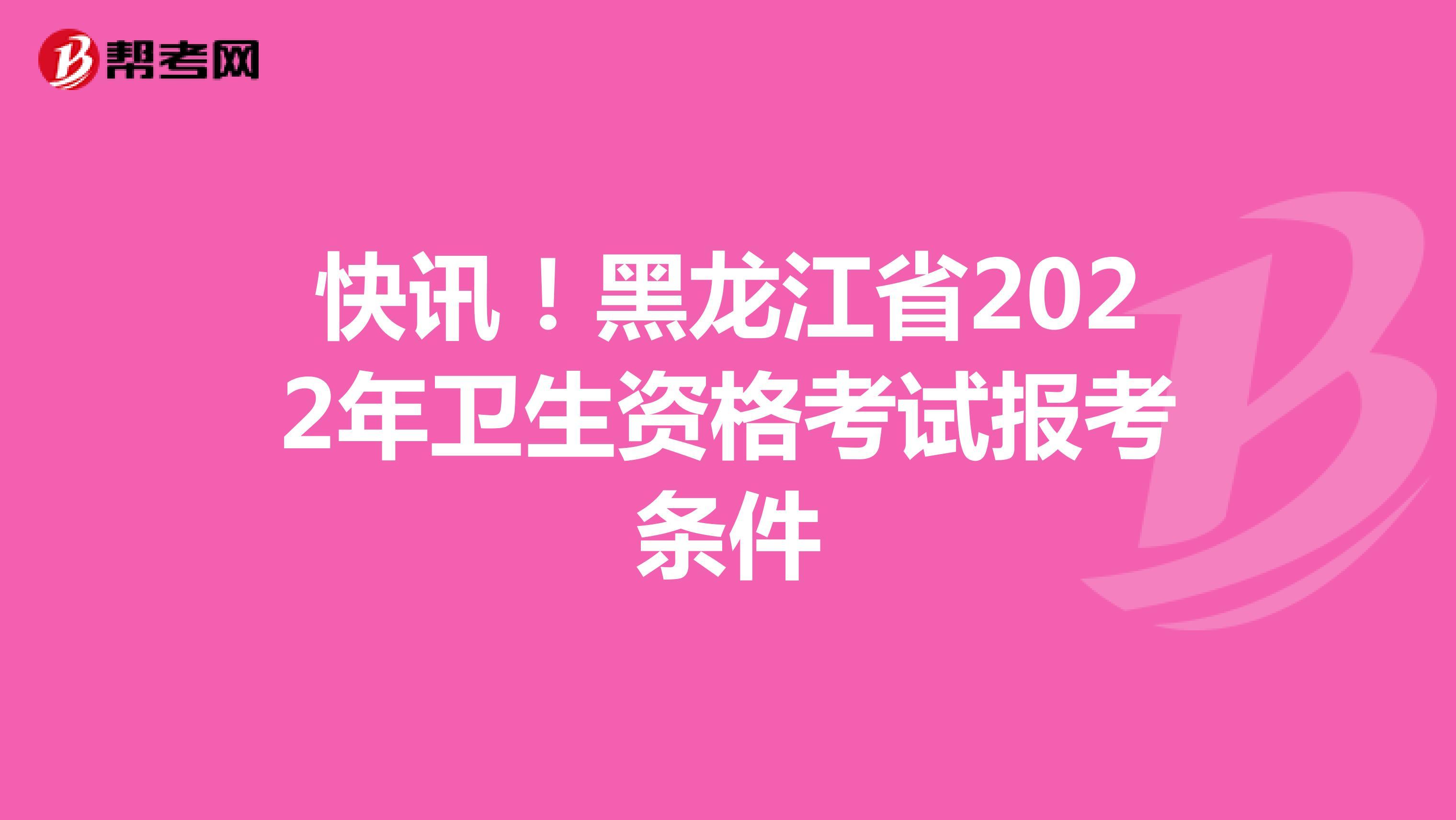 快讯!黑龙江省2022年卫生资格考试报考条件