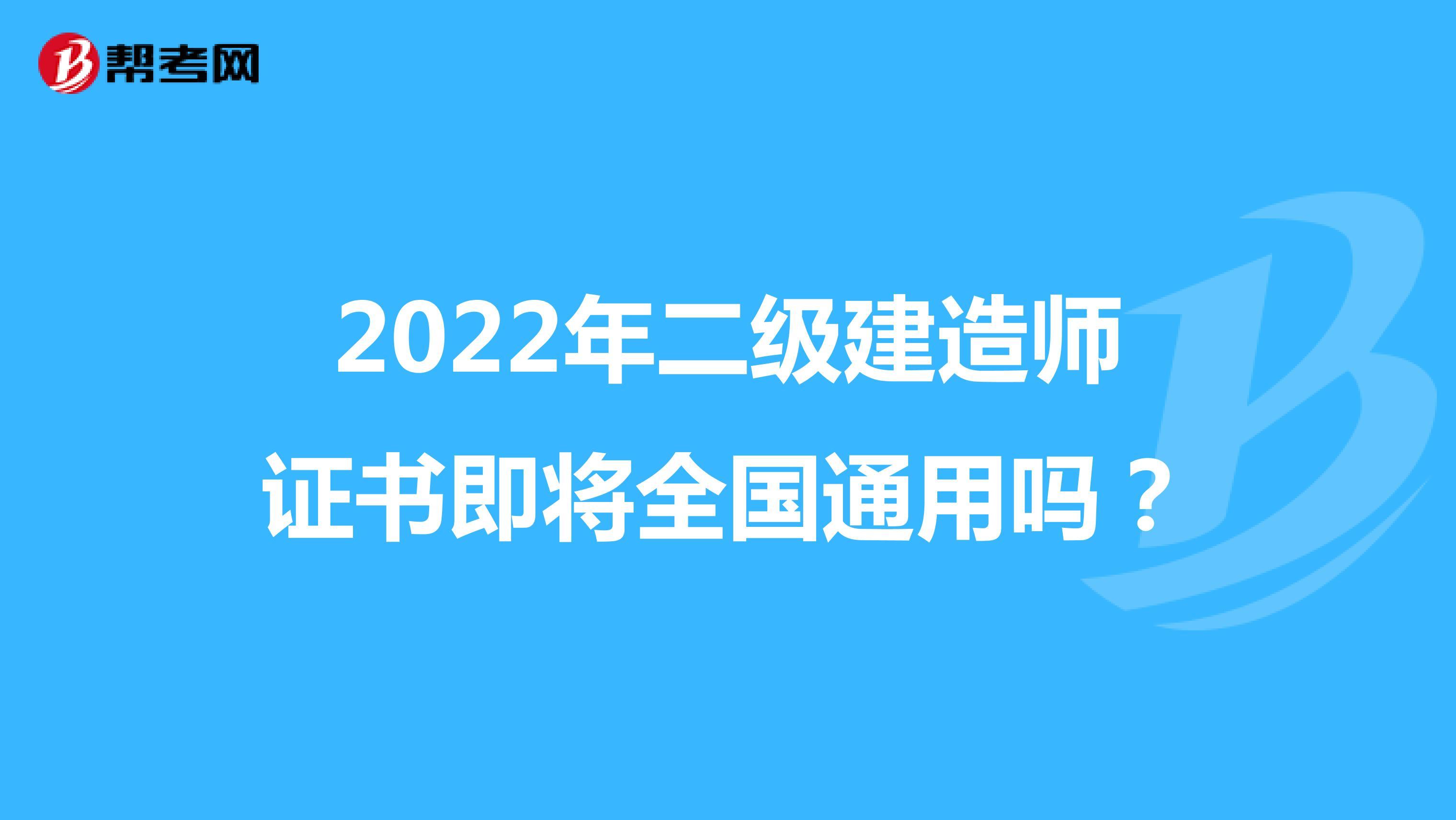 2022年二级建造师证书即将全国通用吗?