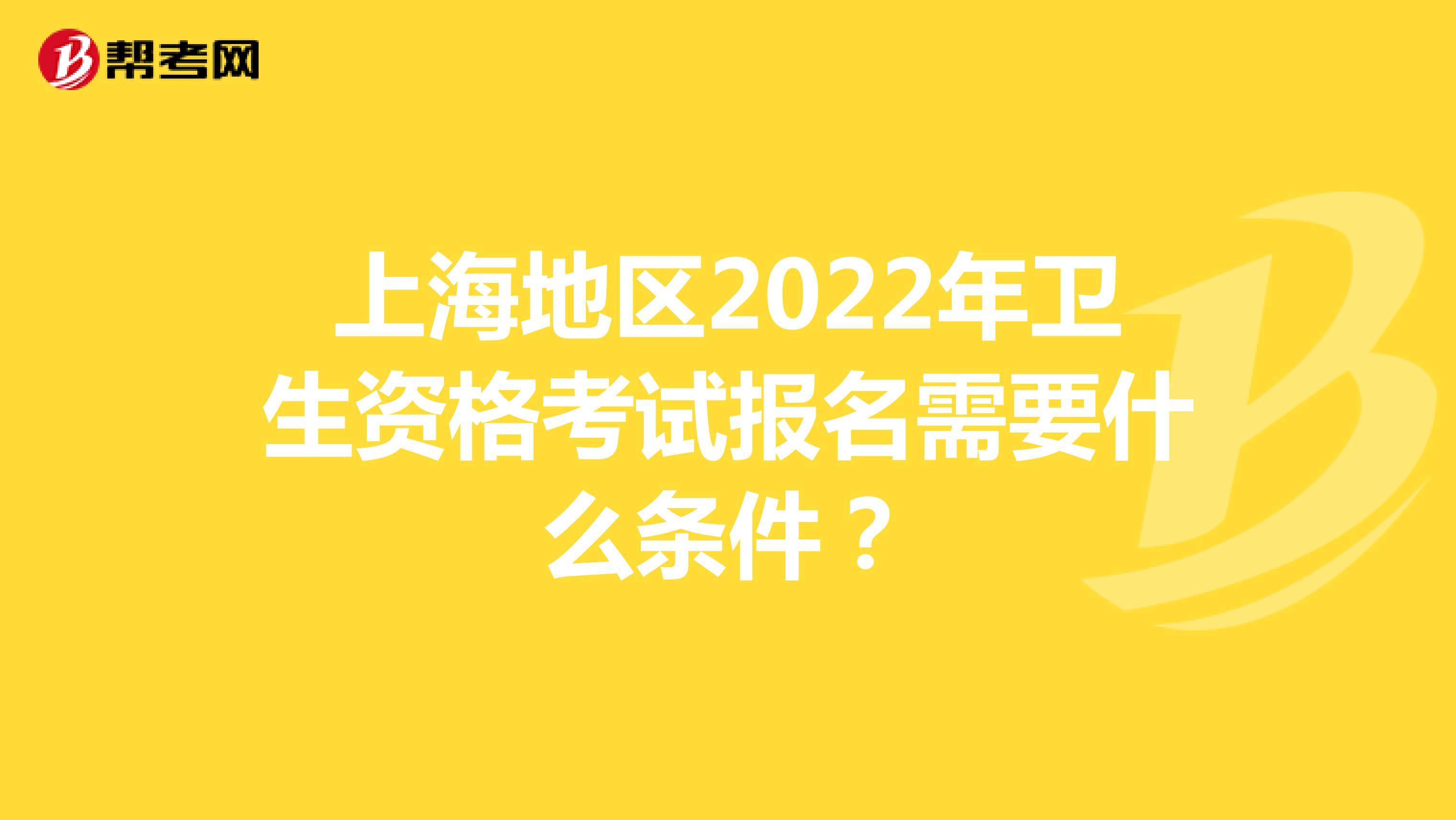 上海地区2022年卫生资格考试报名需要什么条件?