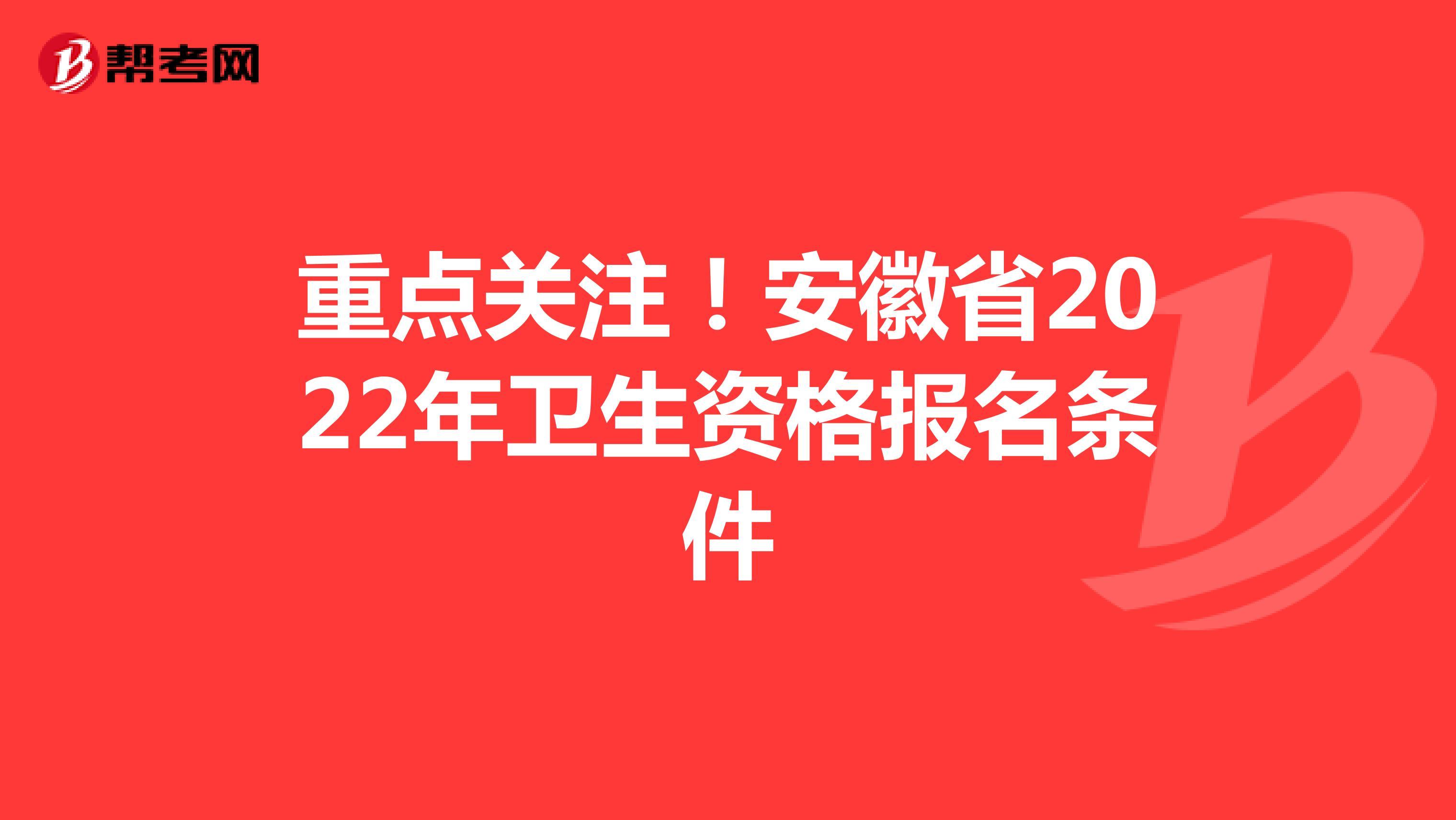 重点关注!安徽省2022年卫生资格报名条件
