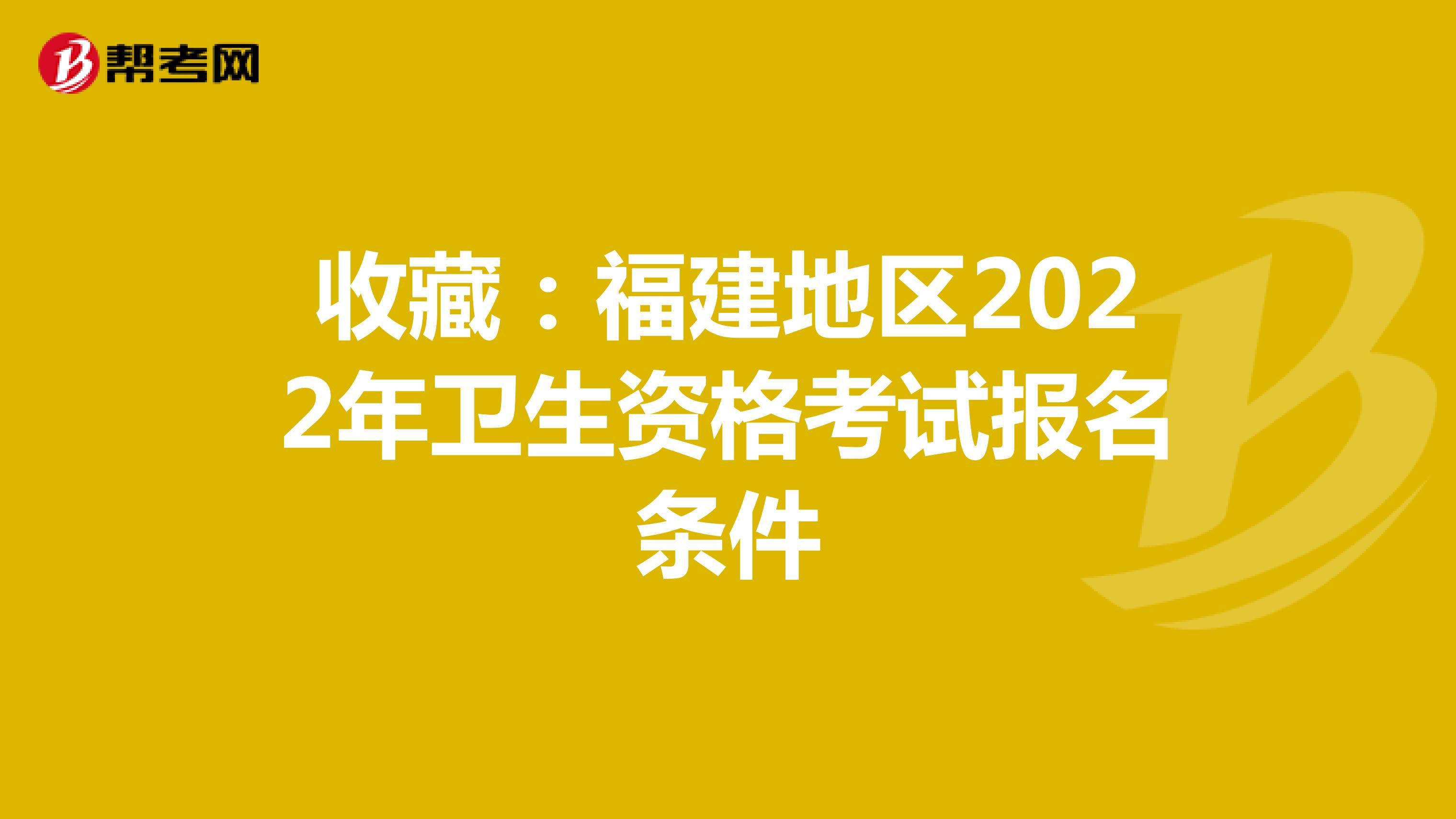 收藏:福建地区2022年卫生资格考试报名条件