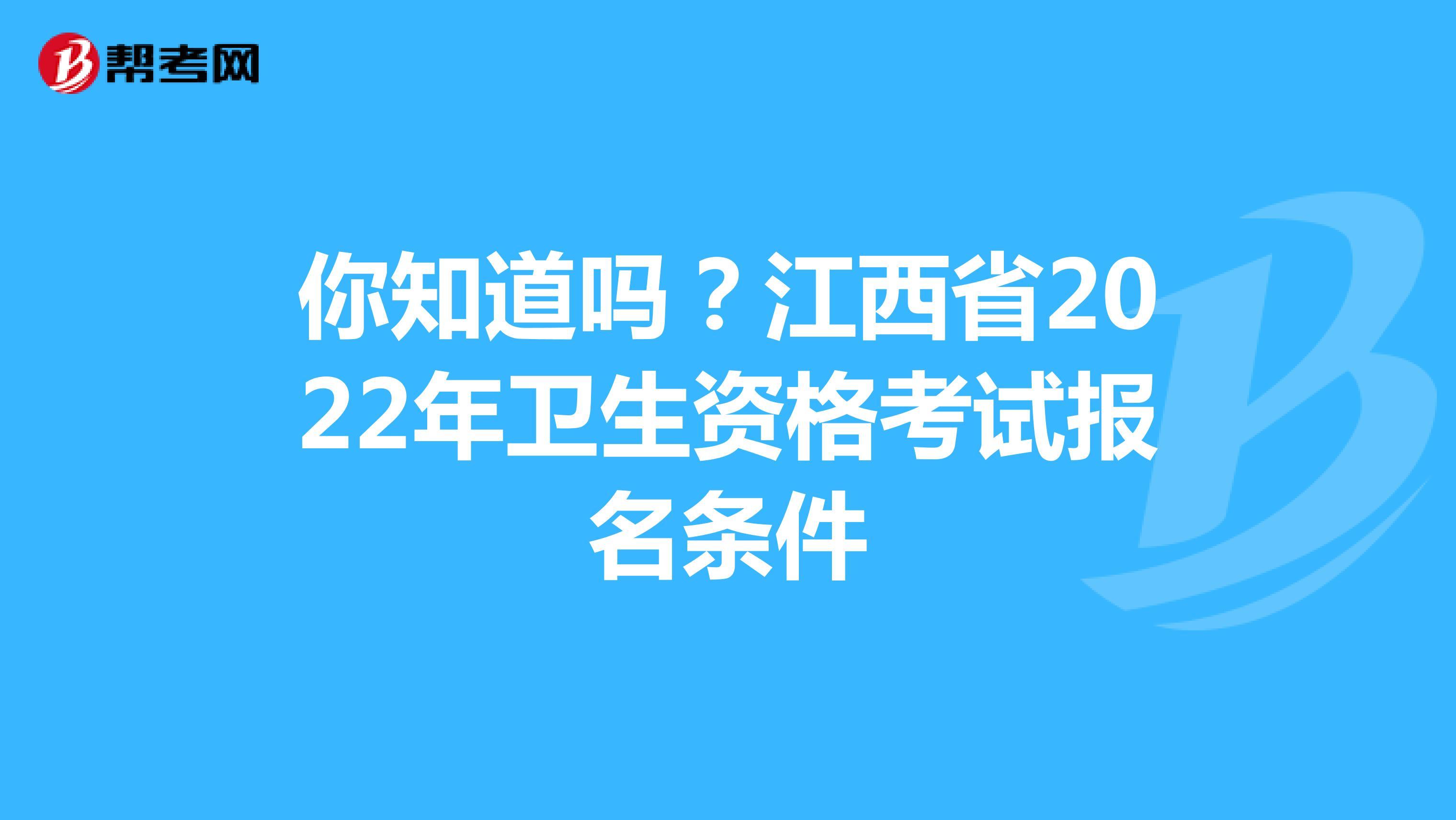 你知道吗?江西省2022年卫生资格考试报名条件