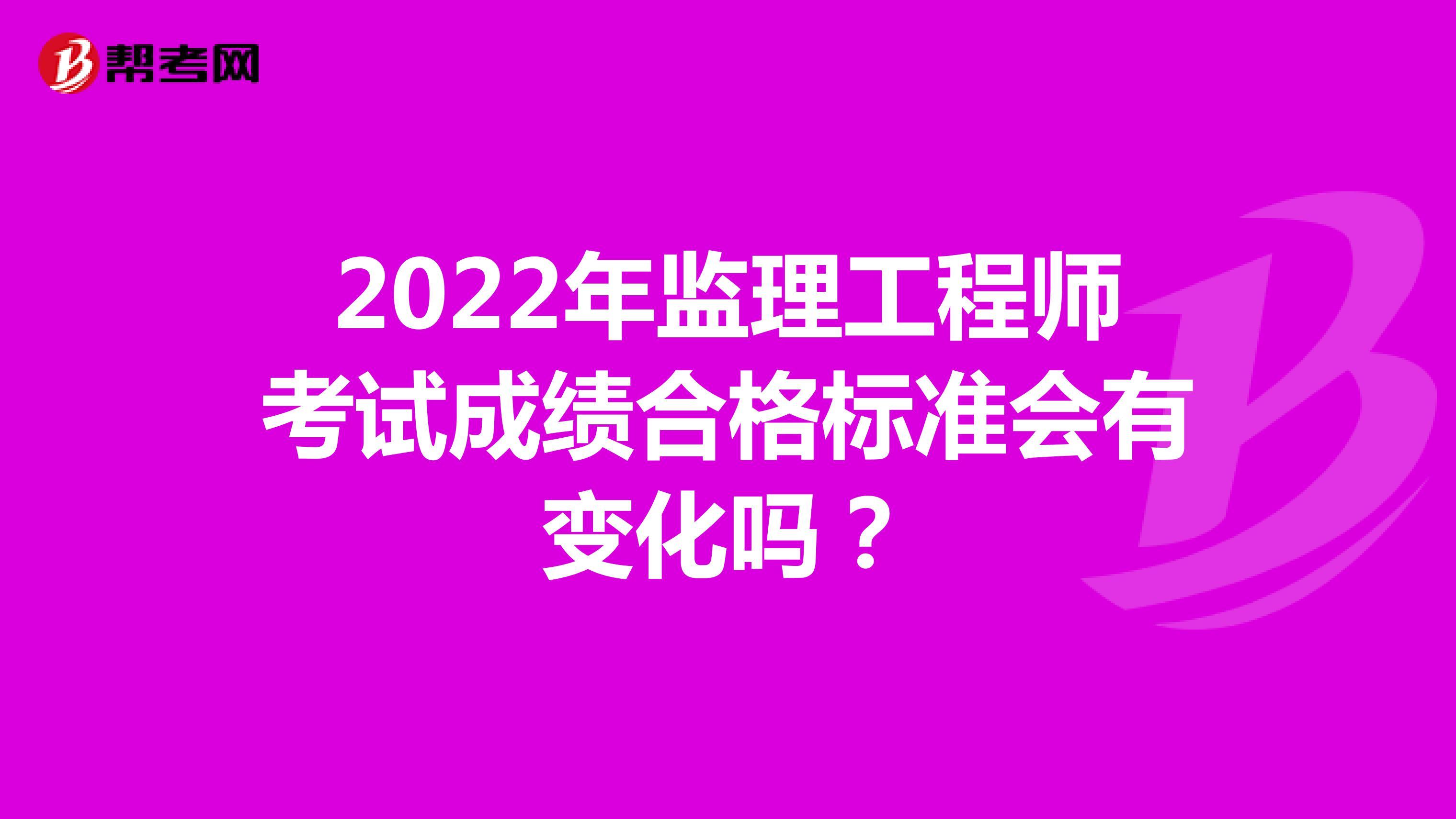 2022年监理工程师考试成绩合格标准会有变化吗?