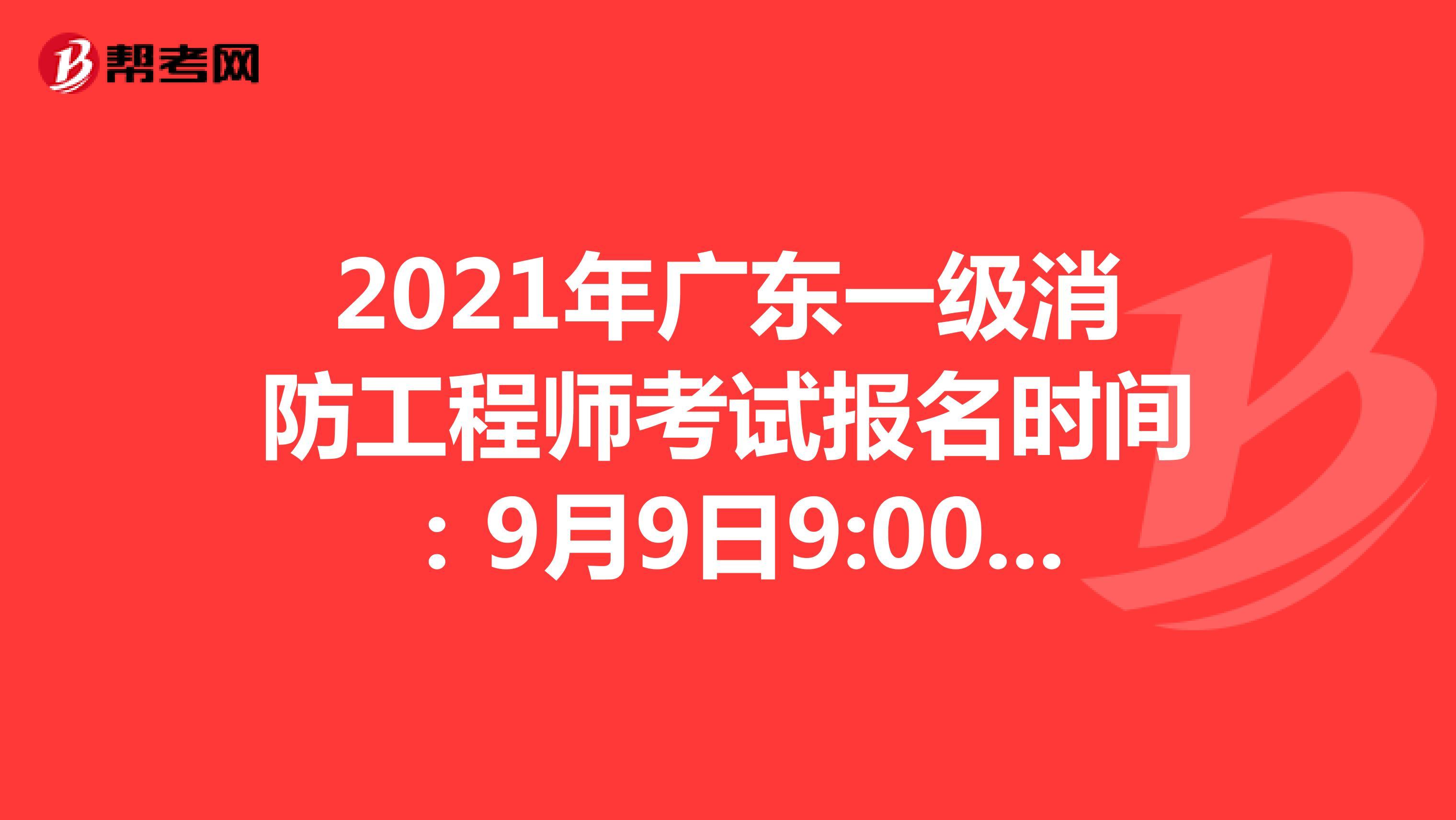 2021年广东一级消防工程师考试报名时间:9月9日9:00-9月17日17:00