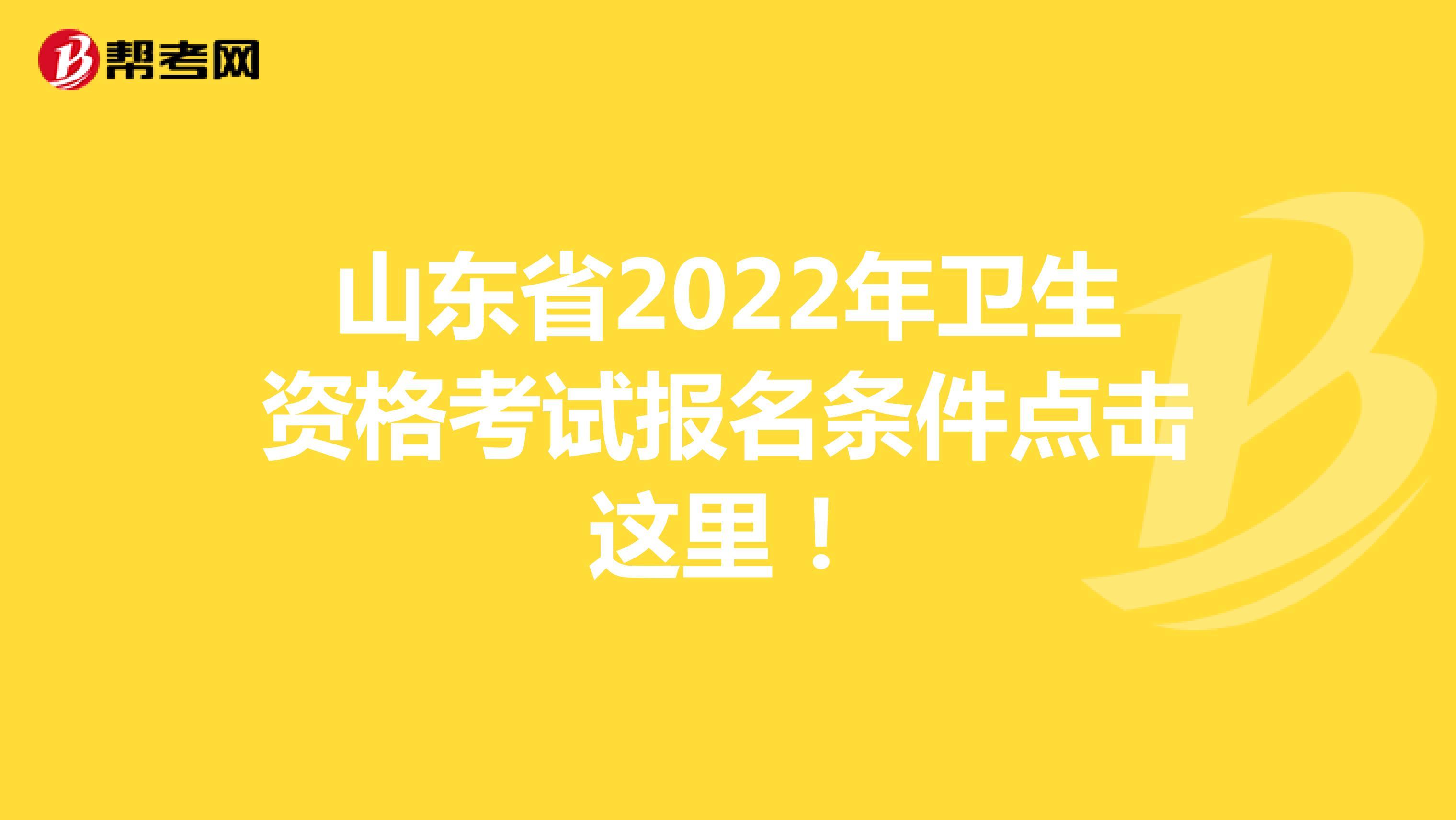 山东省2022年卫生资格考试报名条件点击这里!