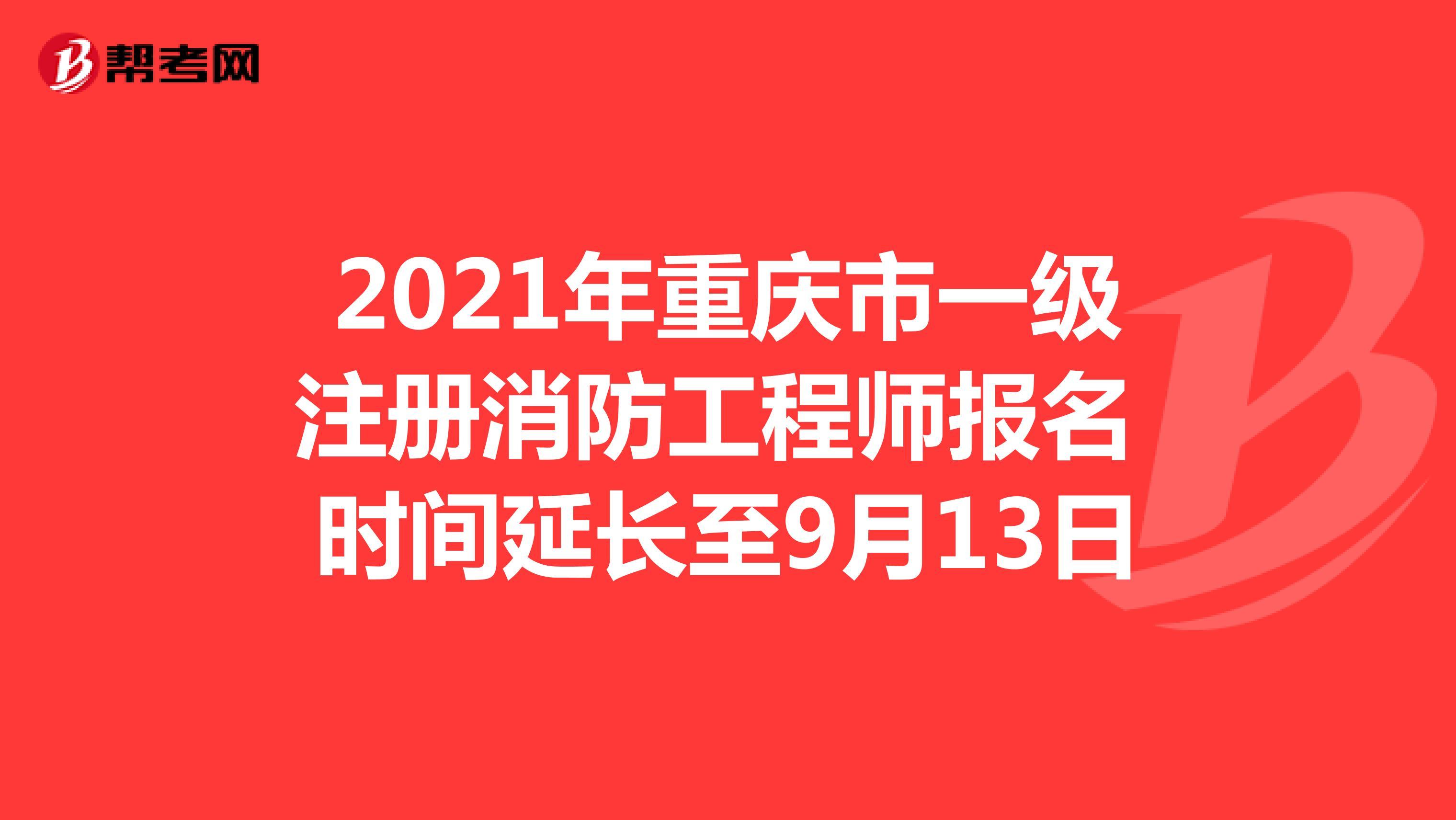 2021年重庆市一级注册消防工程师报名时间延长至9月13日