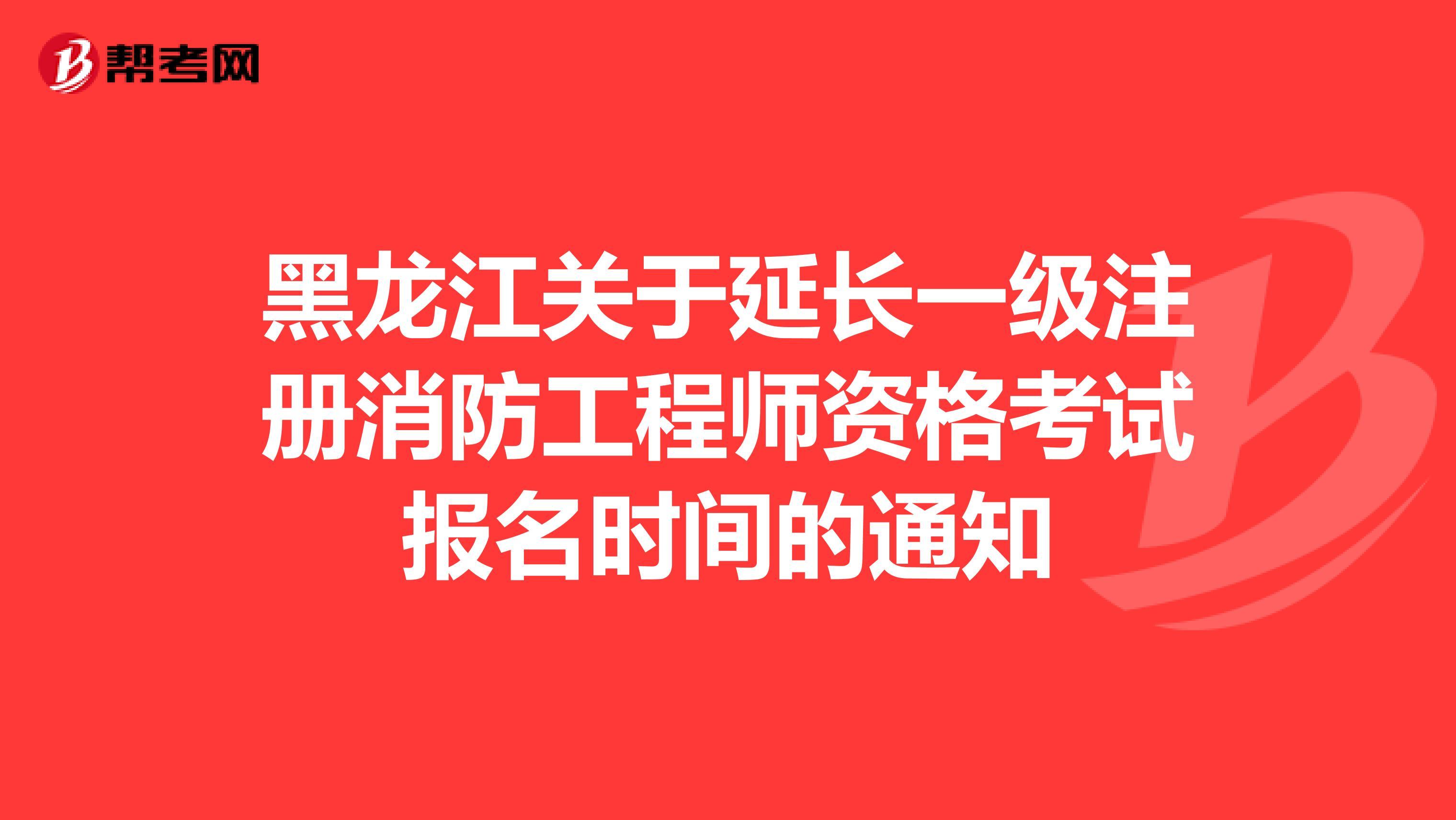 通知:2021年黑龙江一级消防工程师考试报名延长到9月16日!