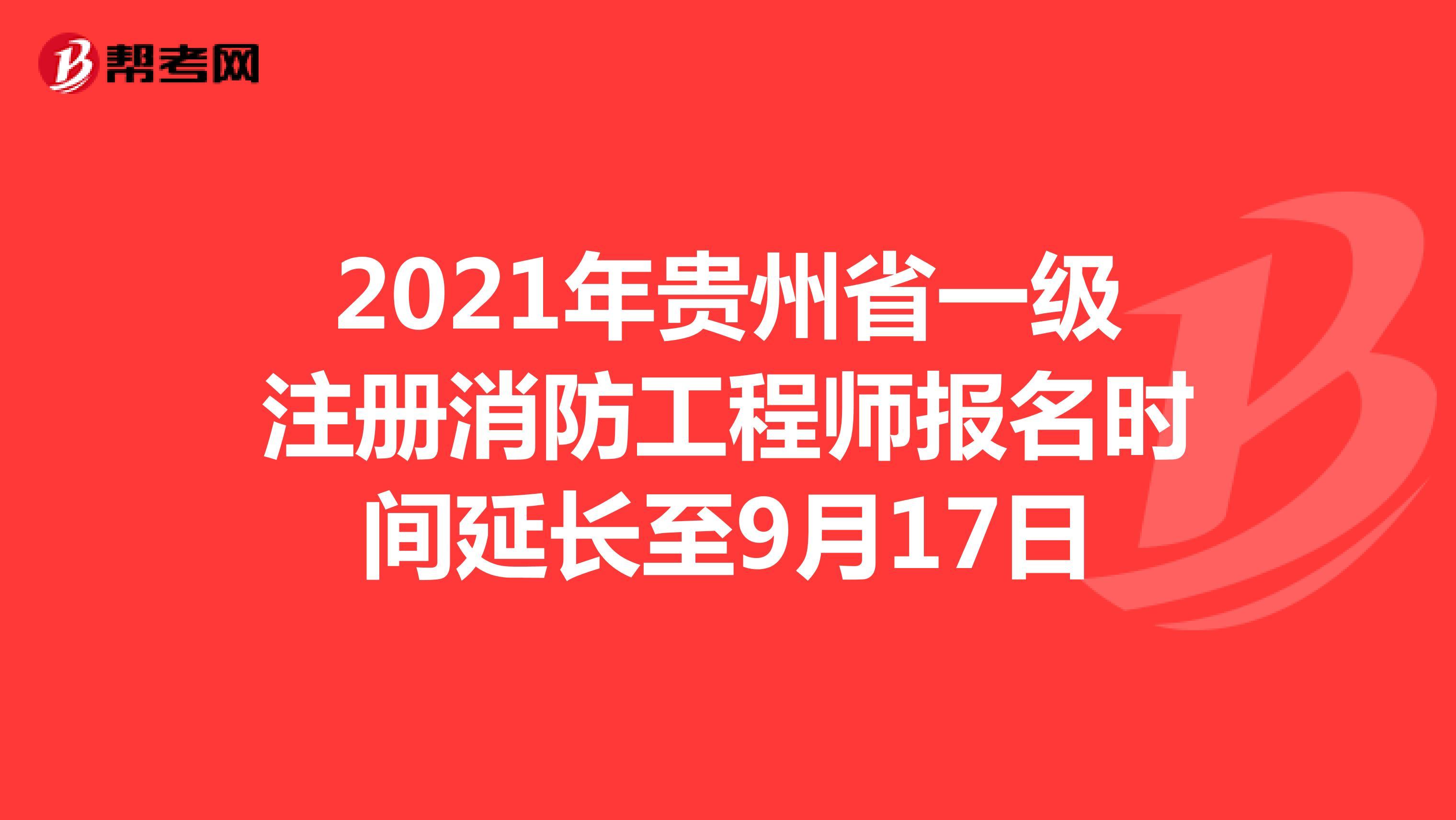 2021年贵州省一级注册消防工程师报名时间延长至9月17日