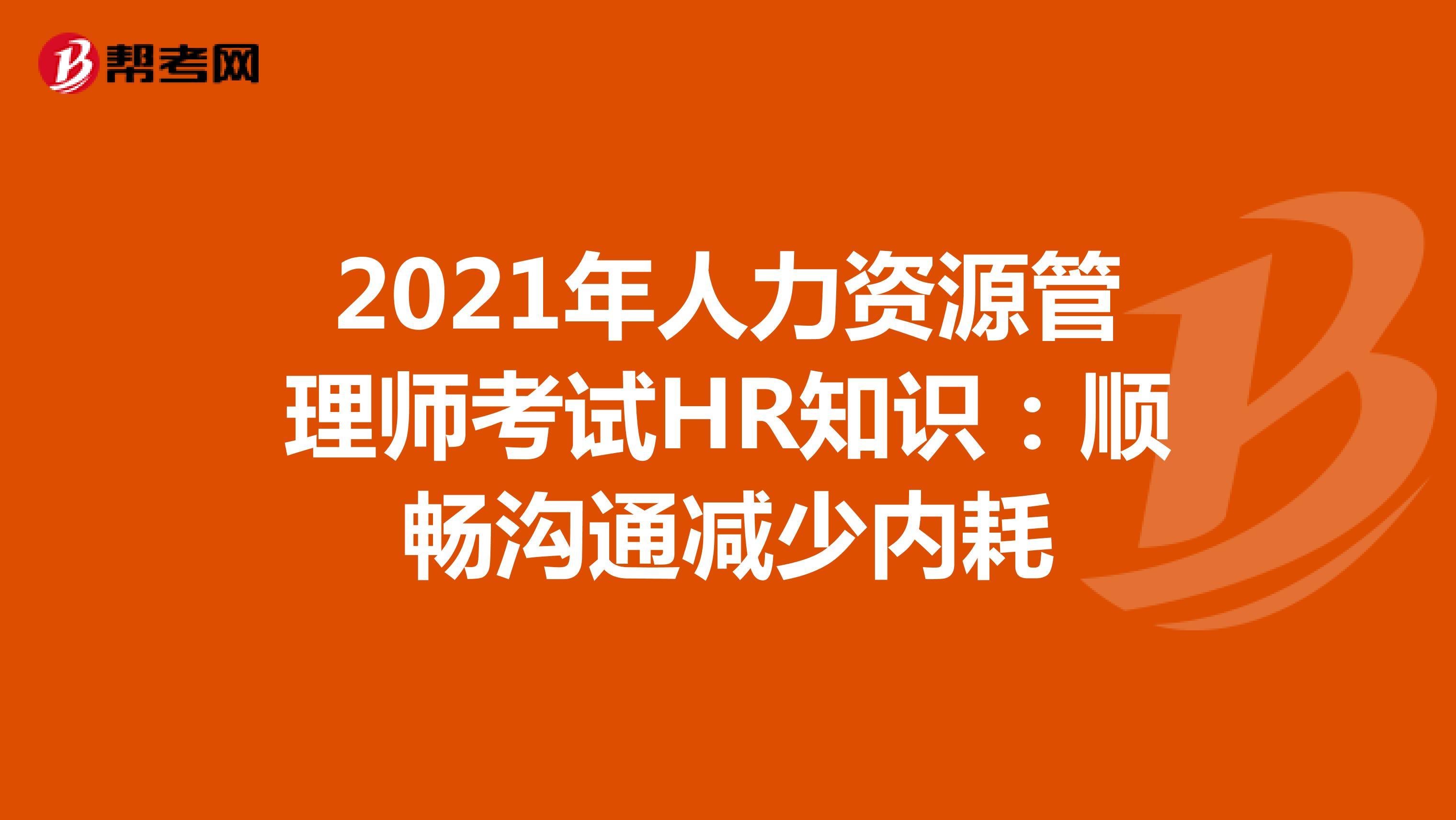 2021年人力资源管理师考试HR知识:顺畅沟通减少内耗