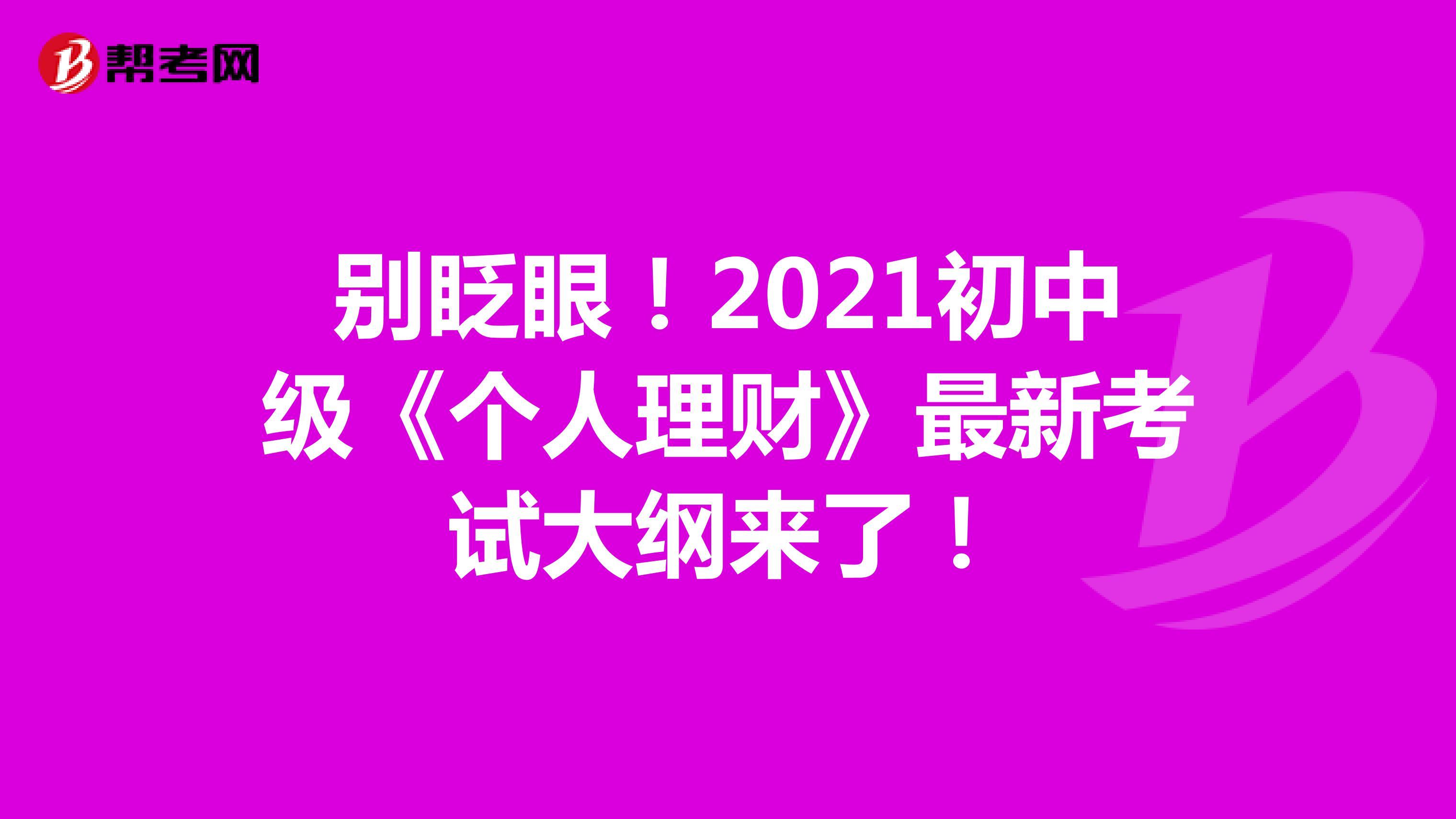 别眨眼!2021初中级《个人理财》最新考试大纲来了!