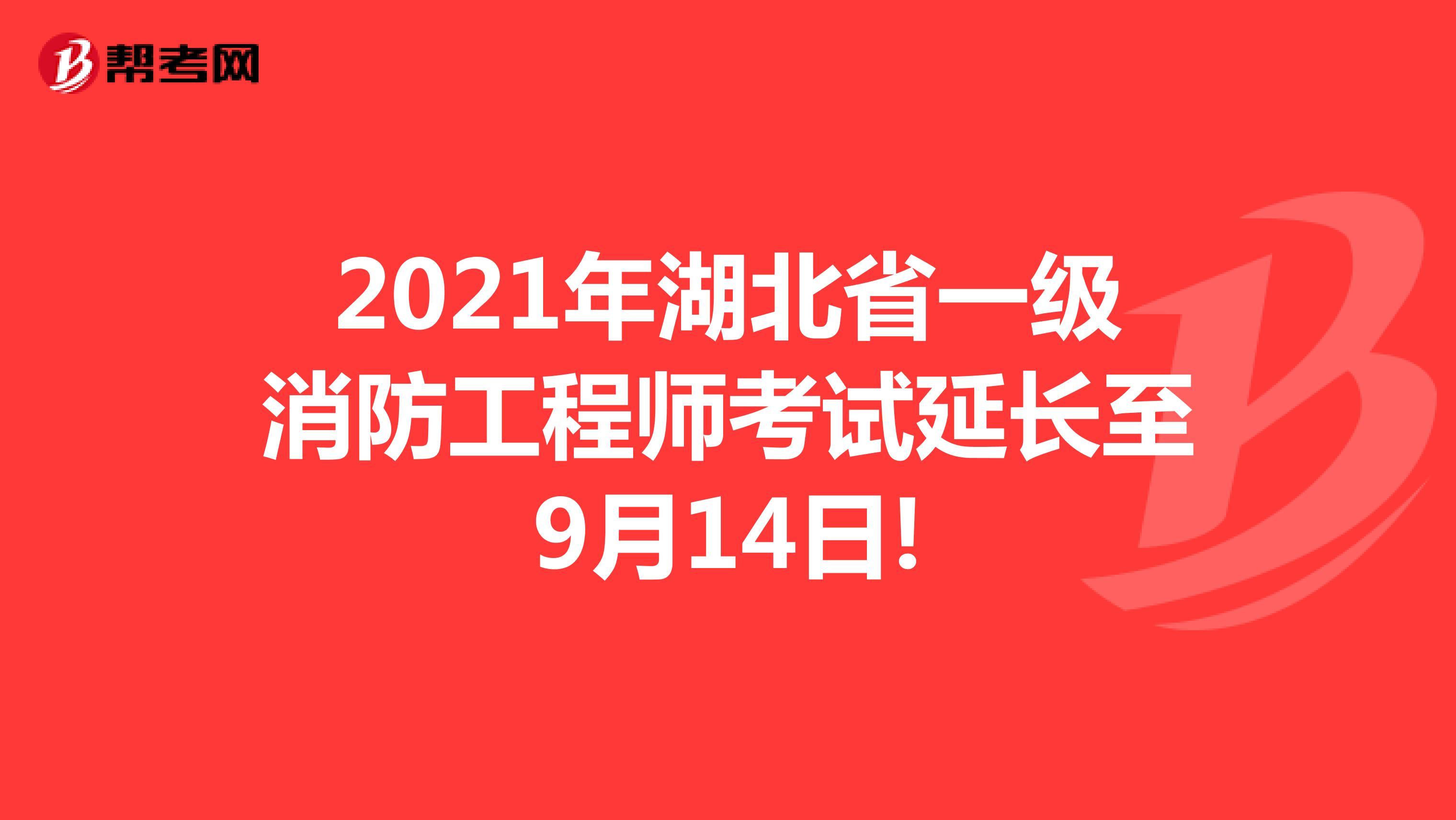 2021年湖北省一级消防工程师考试延长至9月14日!