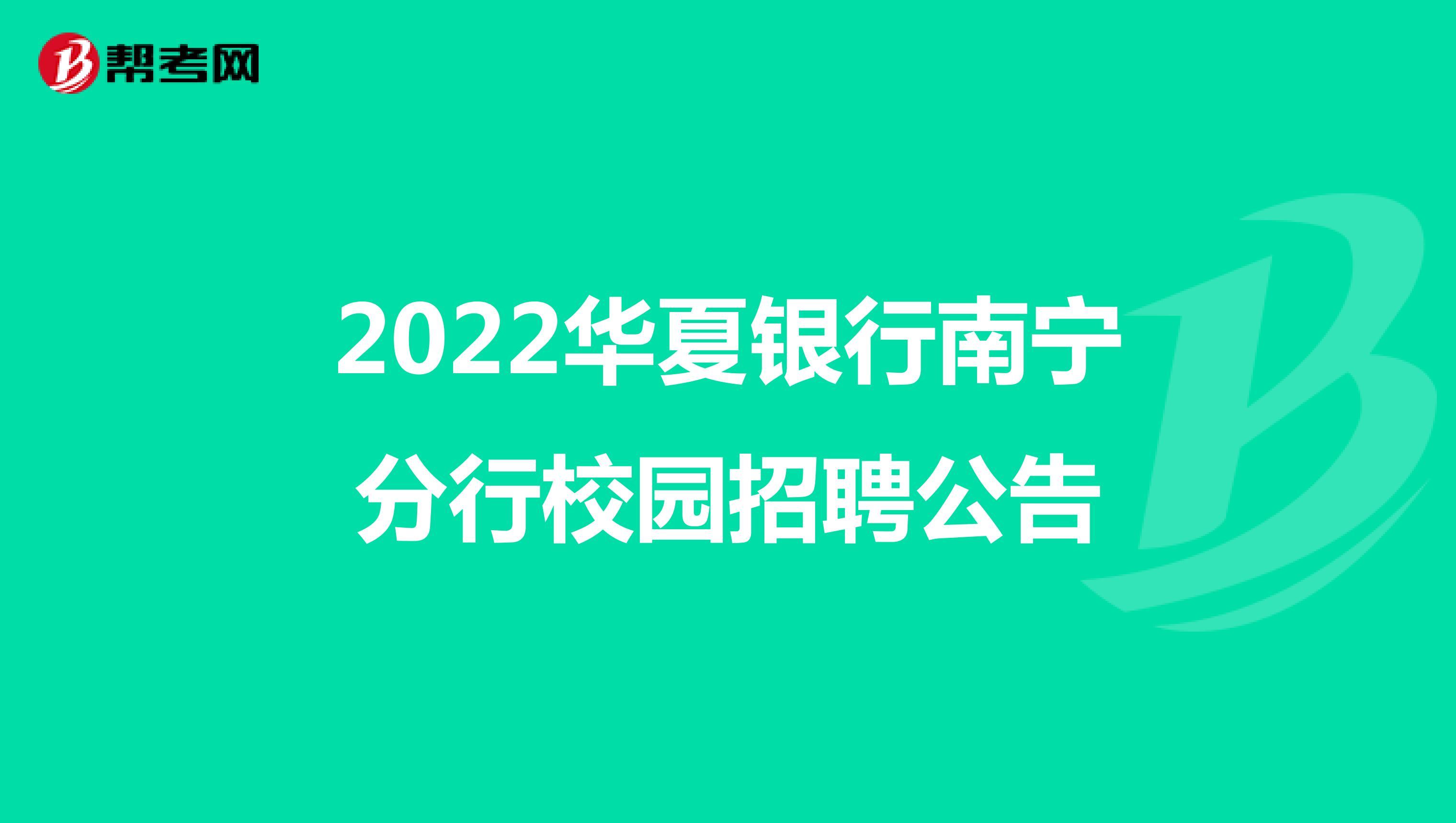 2022华夏银行南宁分行校园招聘公告,有兴趣的小伙伴千万别错过!