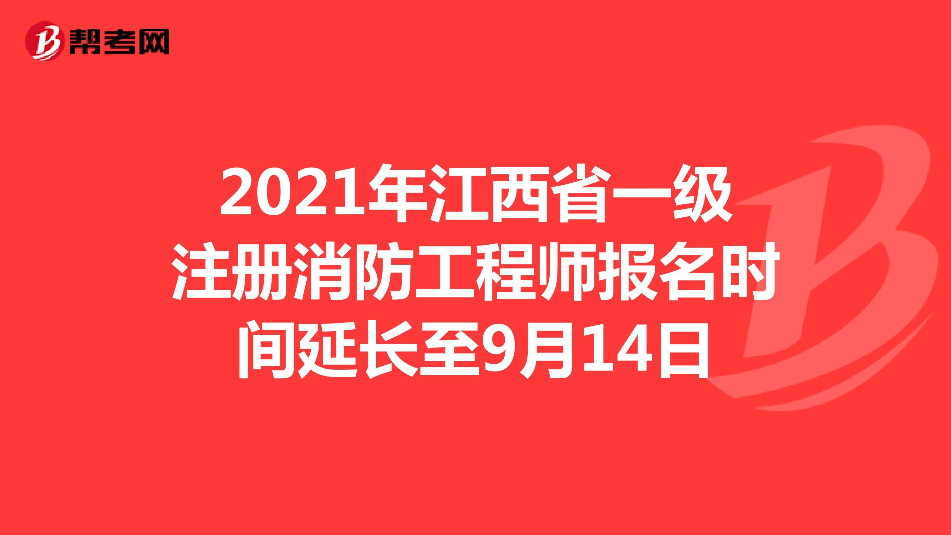 2021年江西省一级注册消防工程师报名时间延长至9月14日