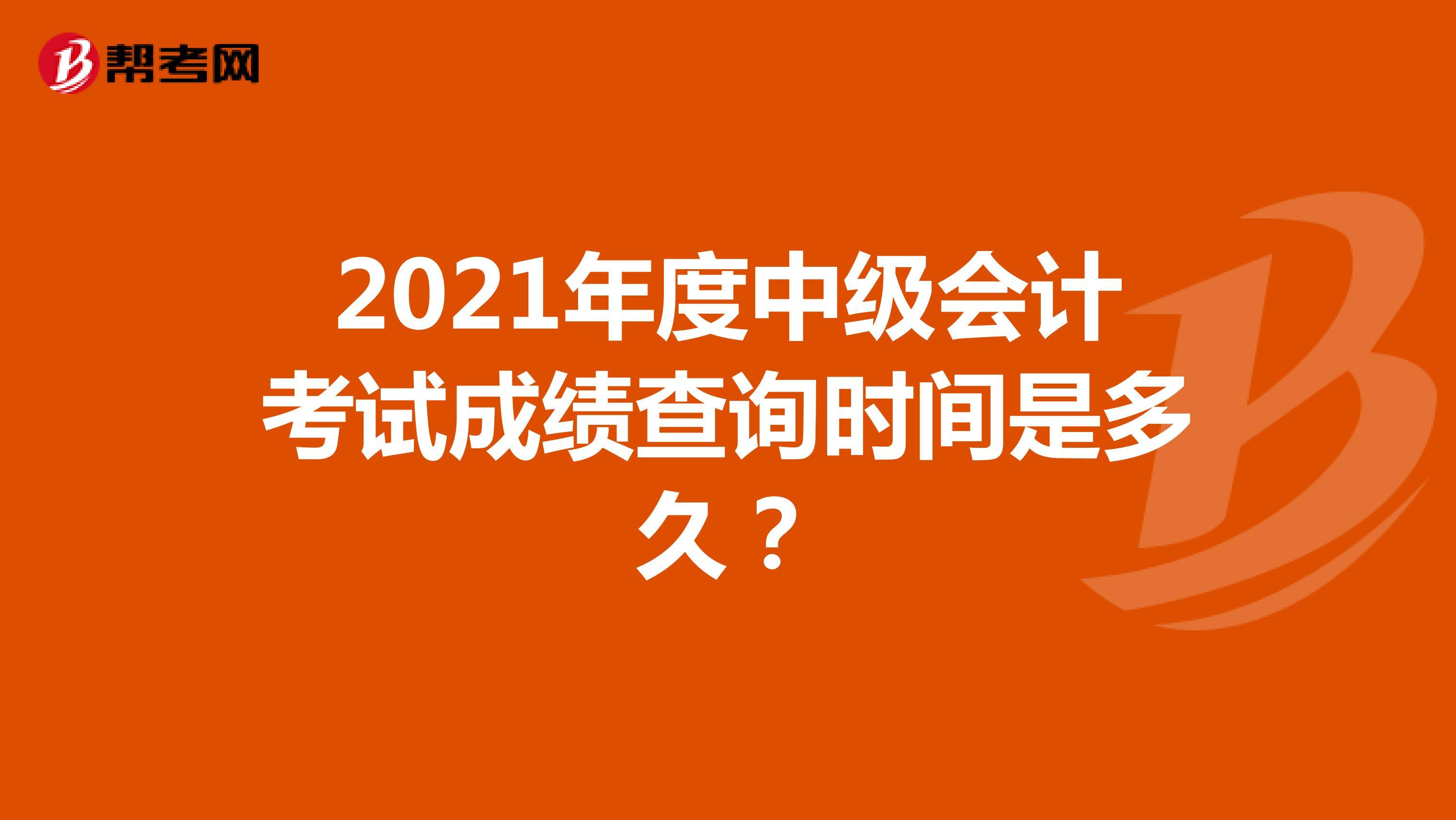 2021年度中级会计考试成绩查询时间是多久?