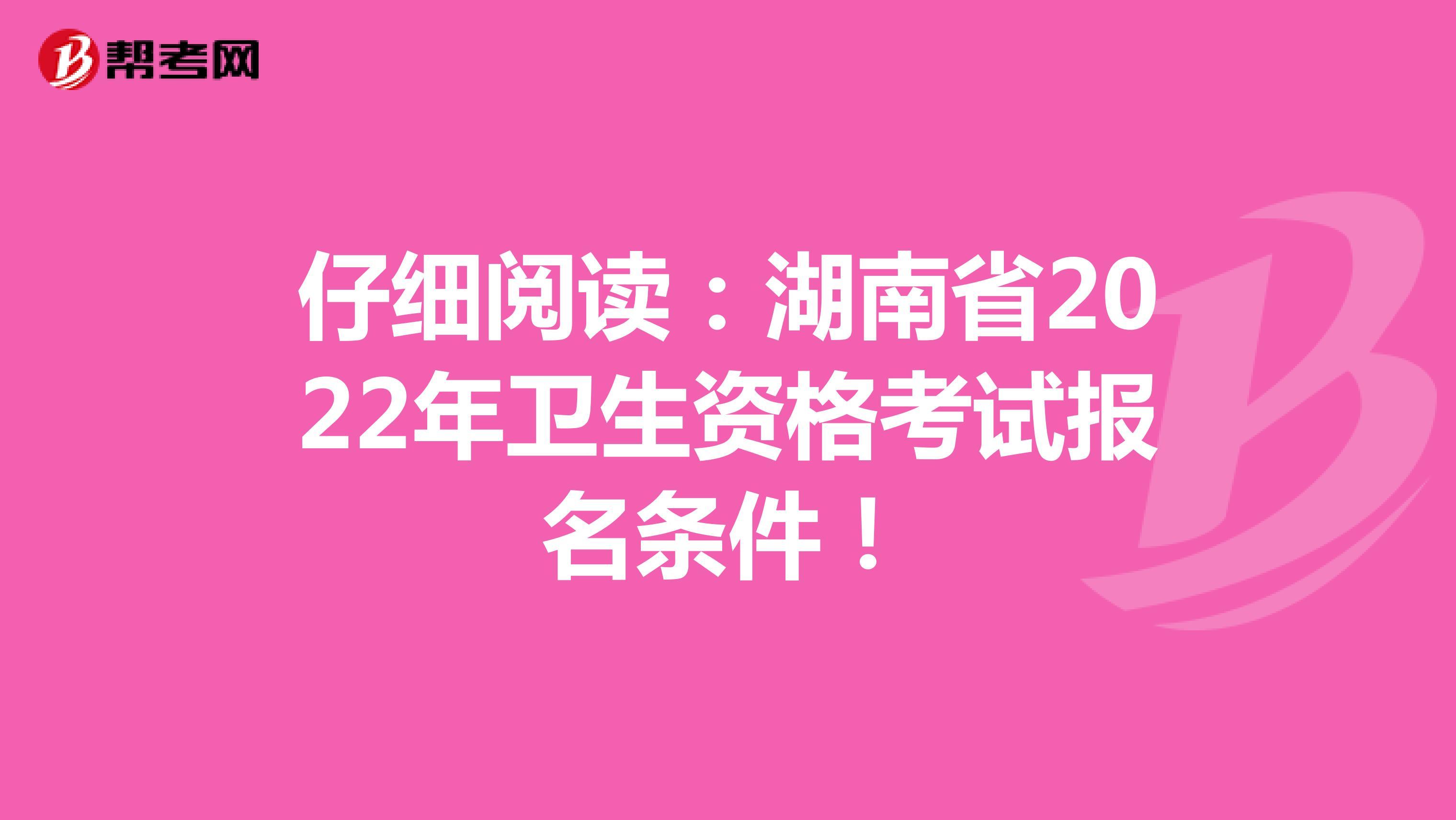 仔细阅读:湖南省2022年卫生资格考试报名条件!
