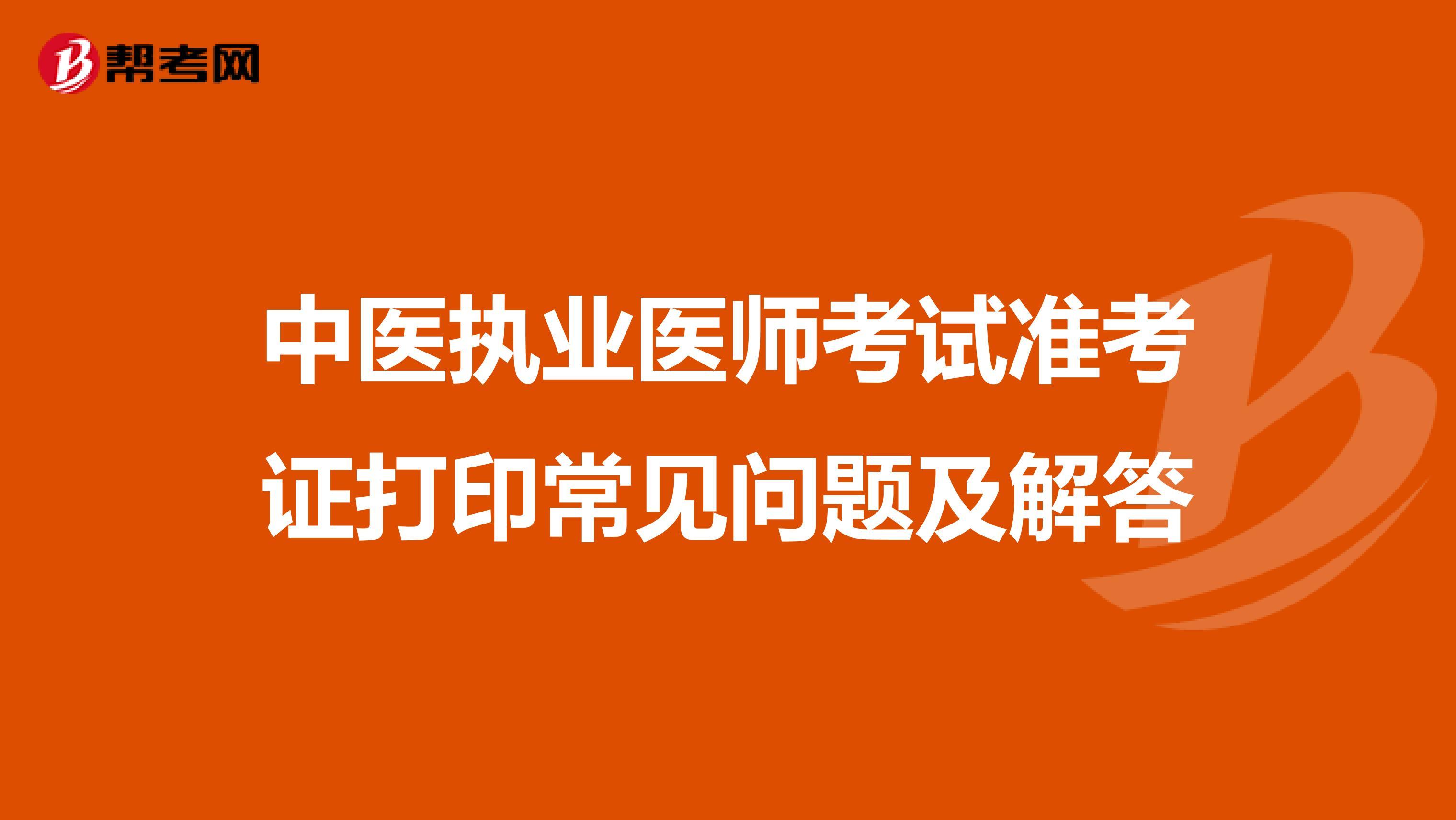 中医执业医师考试准考证打印常见问题及解答