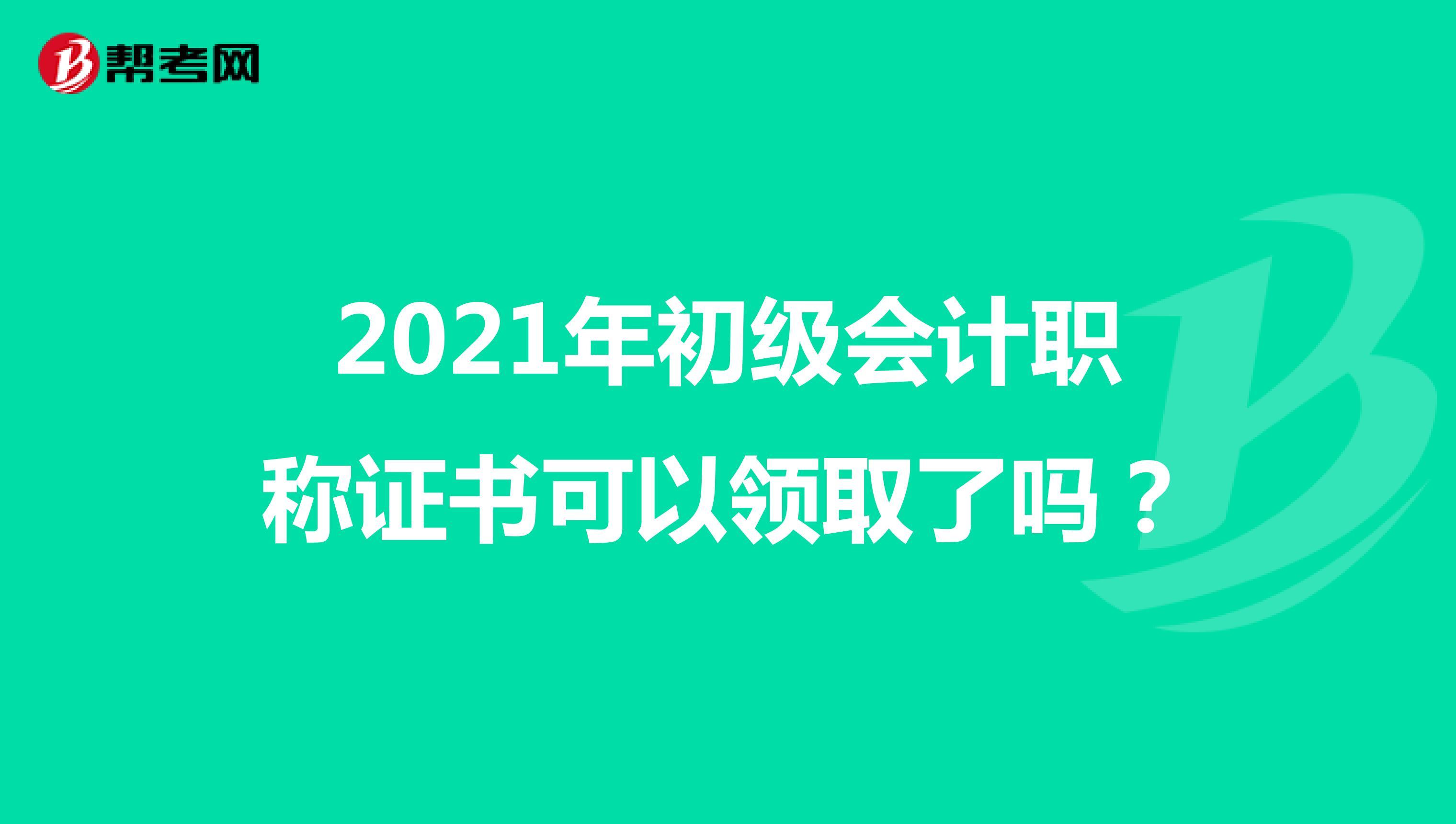 2021年初级会计职称证书可以领取了吗?