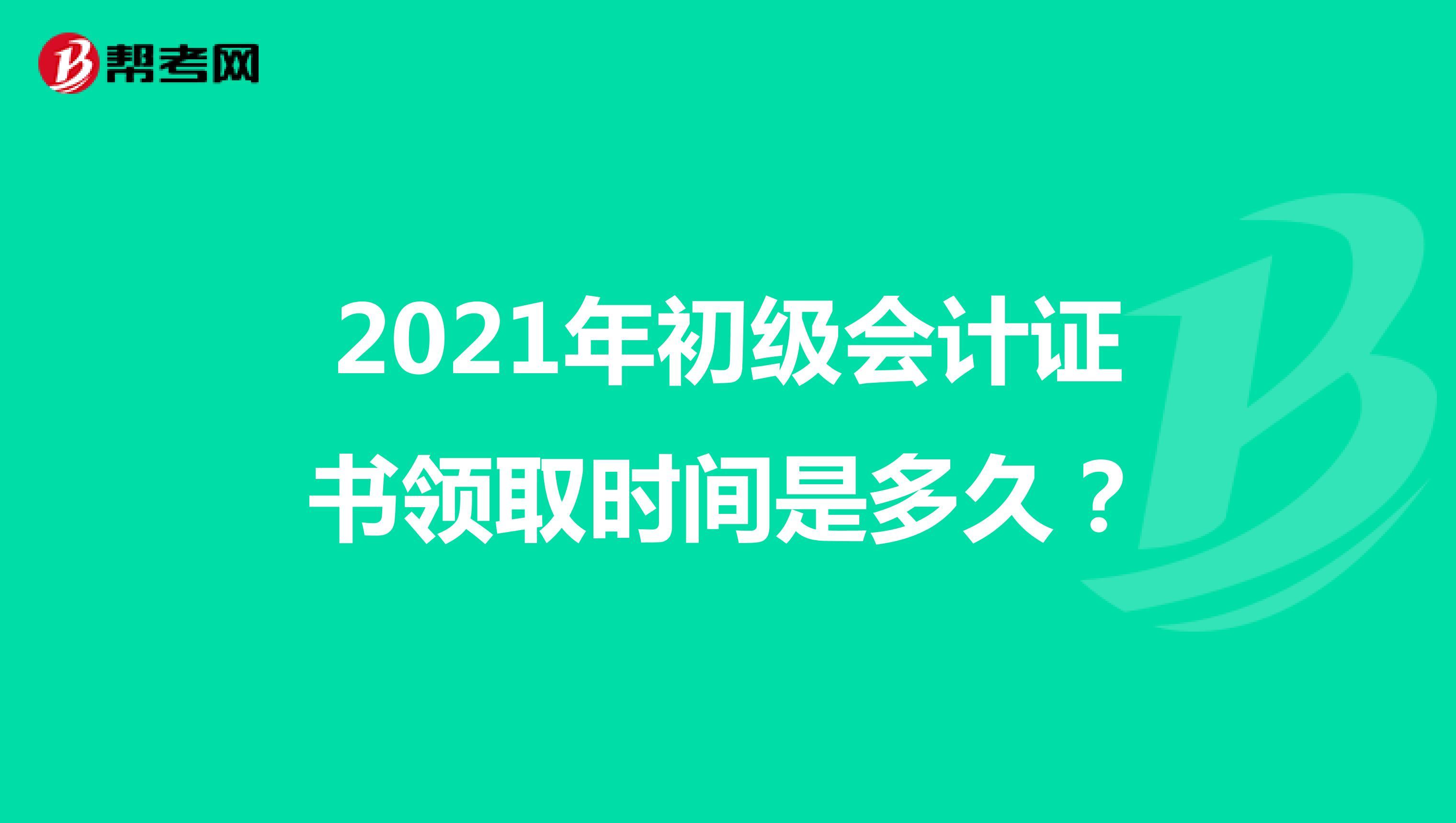 2021年初级会计证书领取时间是多久?