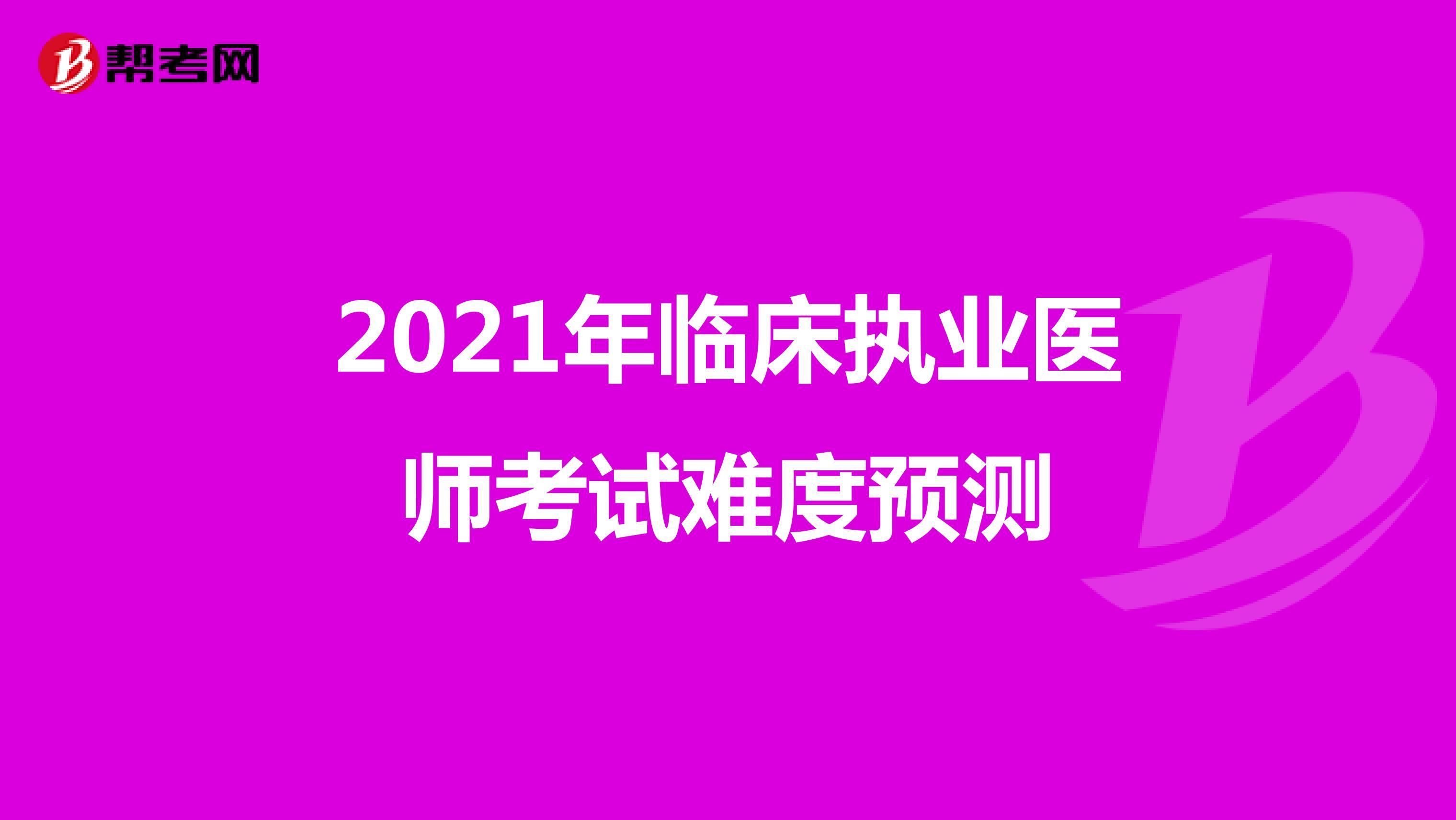 2021年临床执业医师考试难度预测