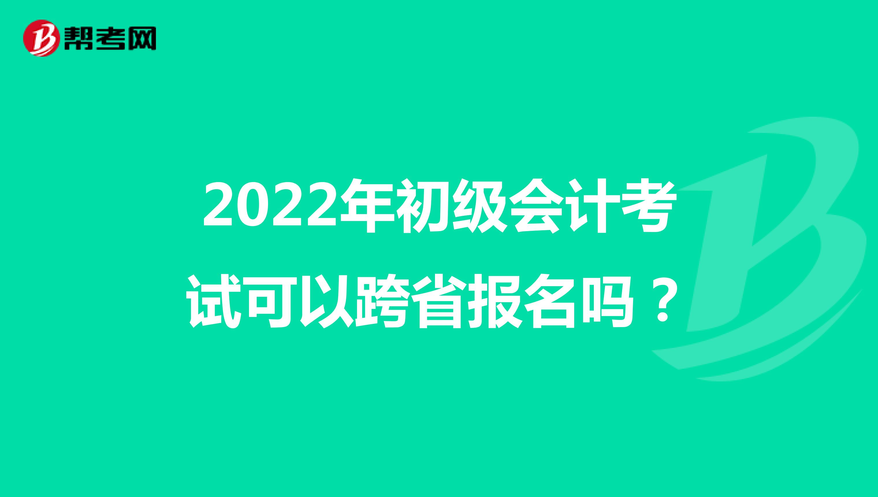 2022年初级会计考试可以跨省报名吗?