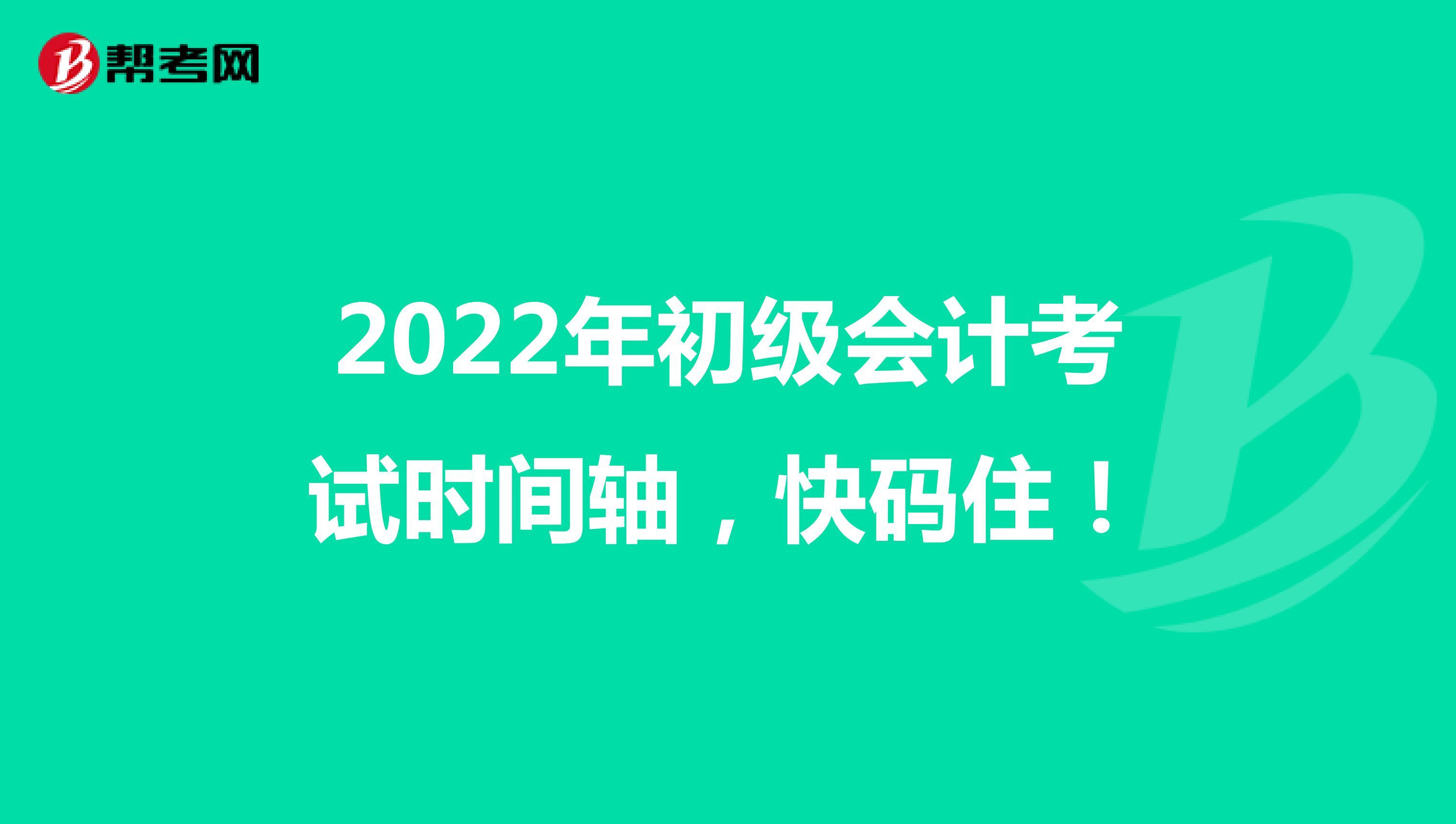 2022年初级会计考试时间轴,快码住!
