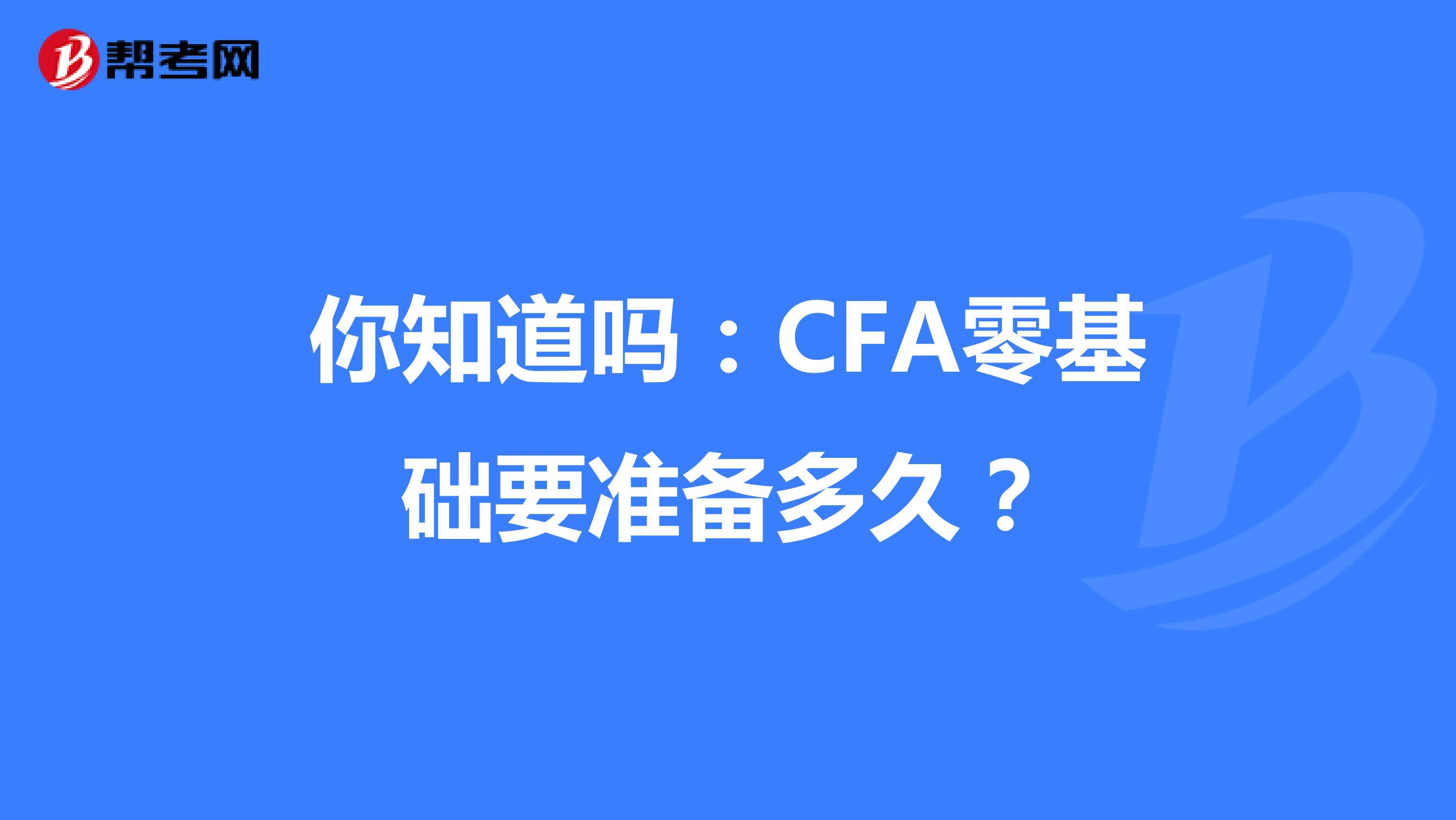 你知道吗:CFA零基础要准备多久?