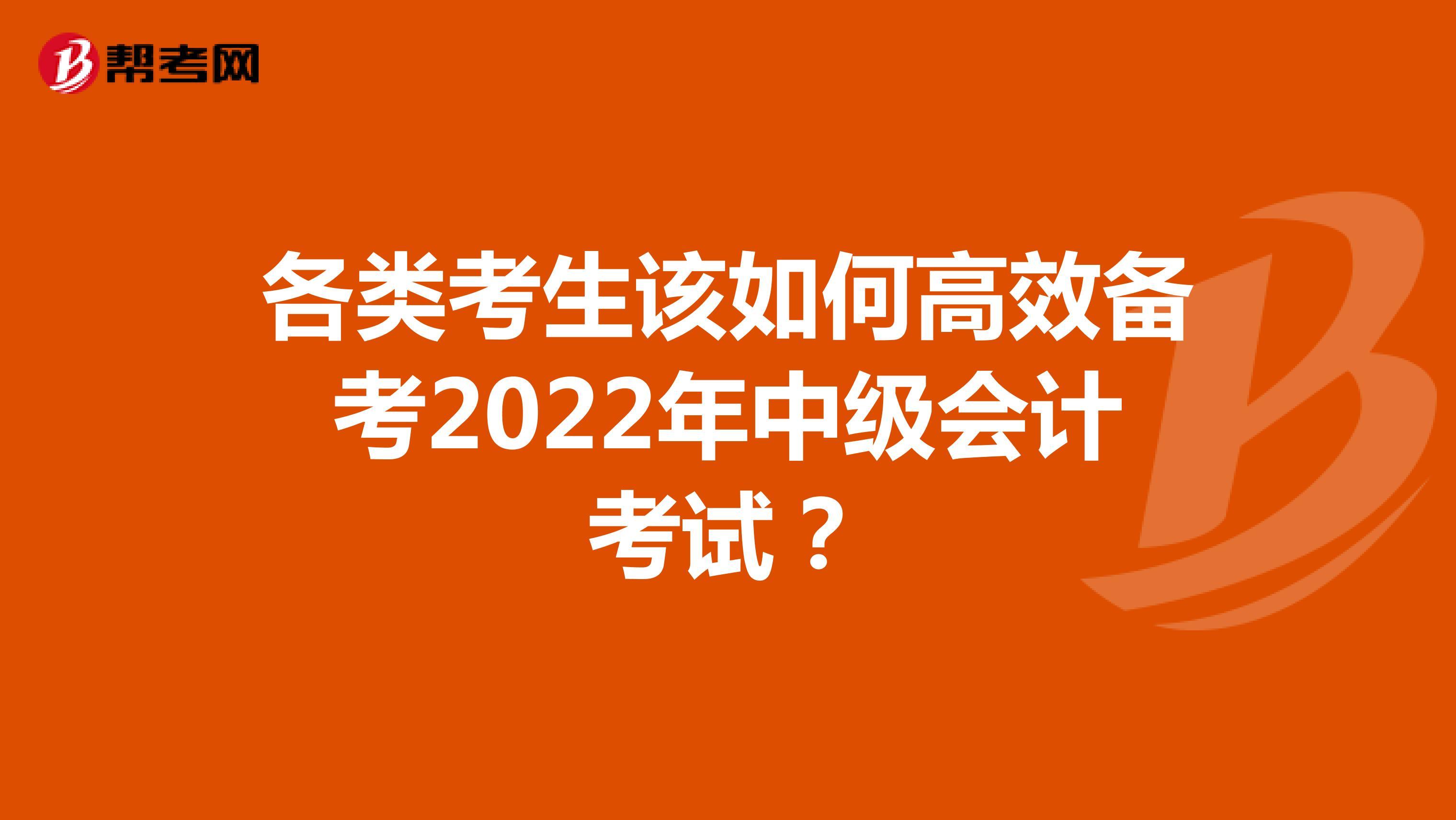 各类考生该如何高效备考2022年中级会计考试?