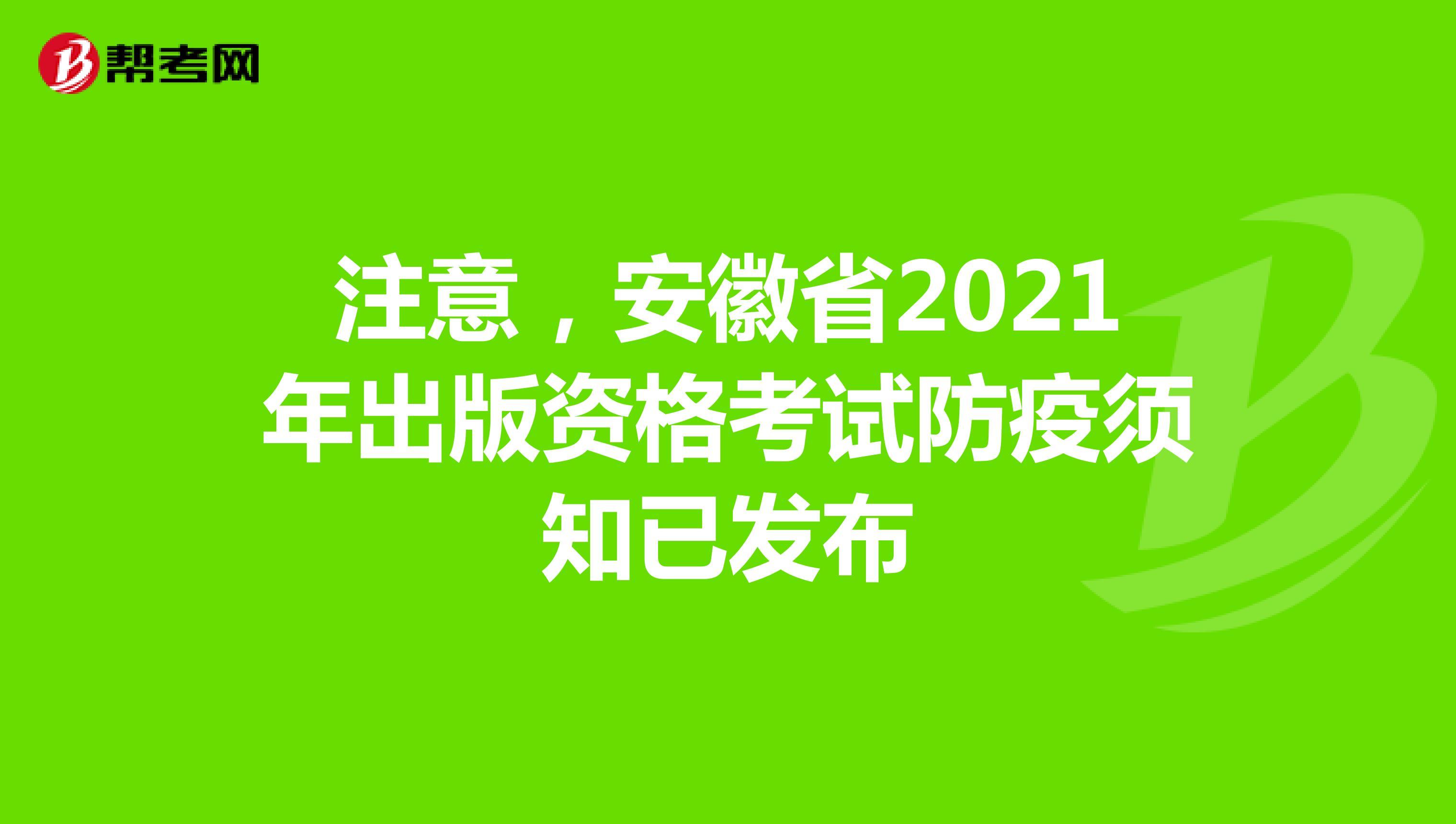 注意,安徽省2021年出版资格考试防疫须知已发布