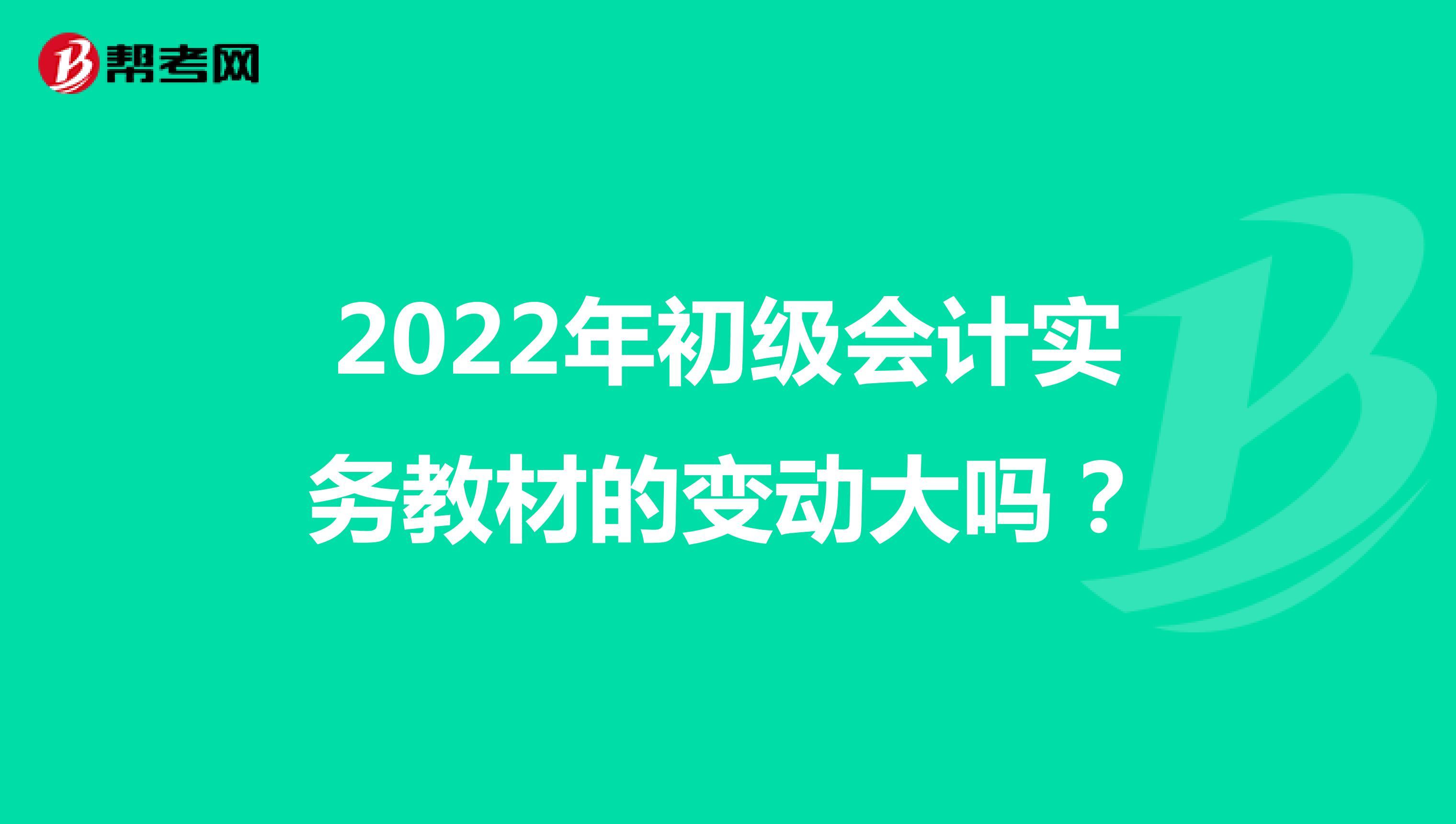 2022年初级会计实务教材的变动大吗?