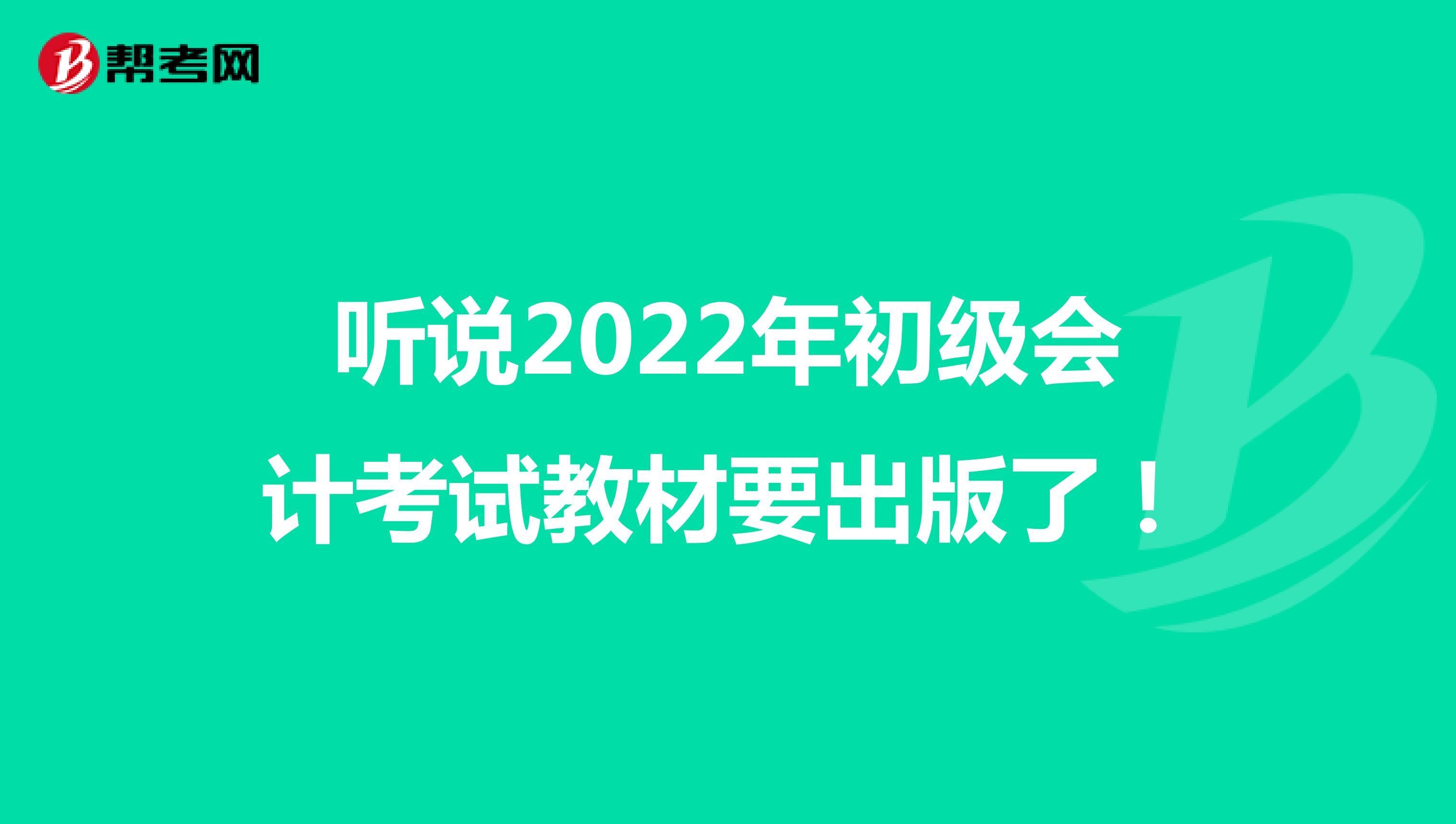 听说2022年初级会计考试教材要出版了!