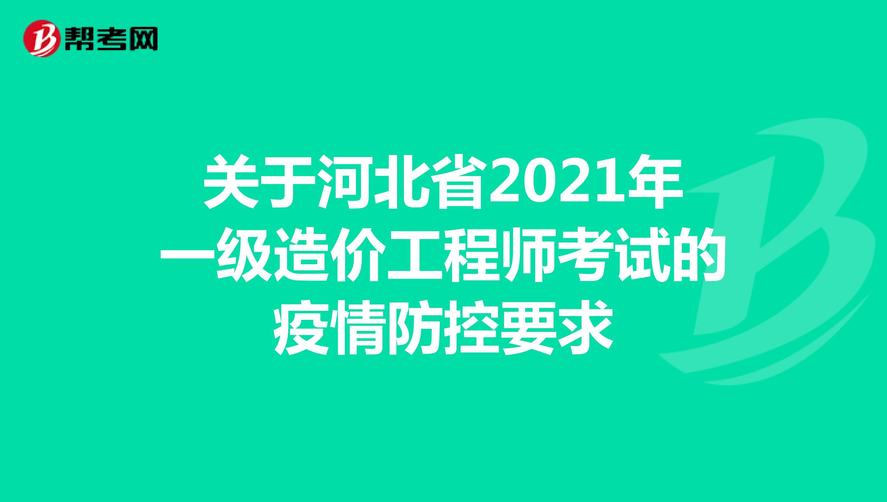 关于河北省2021年一级造价工程师考试的疫情防控要求