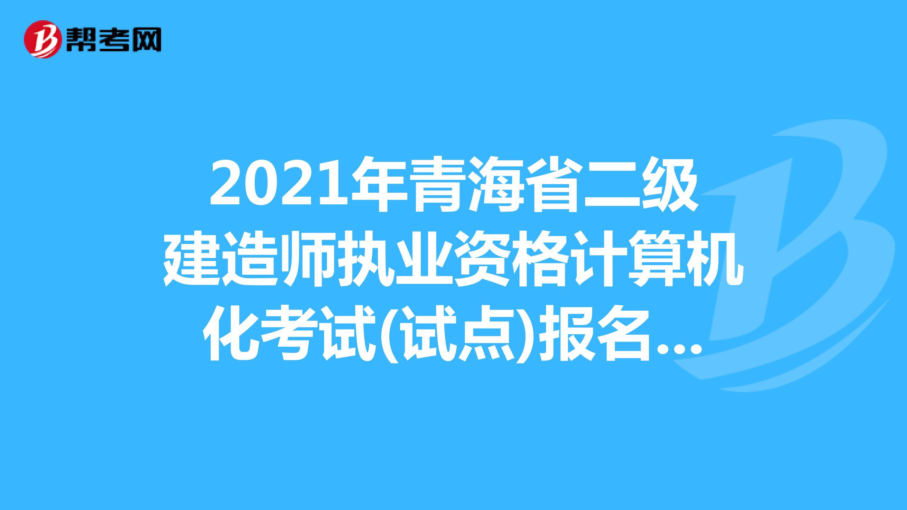 2021年青海省二级建造师执业资格计算机化考试(试点)报名时间:09月26日9:00-09月28日18:00