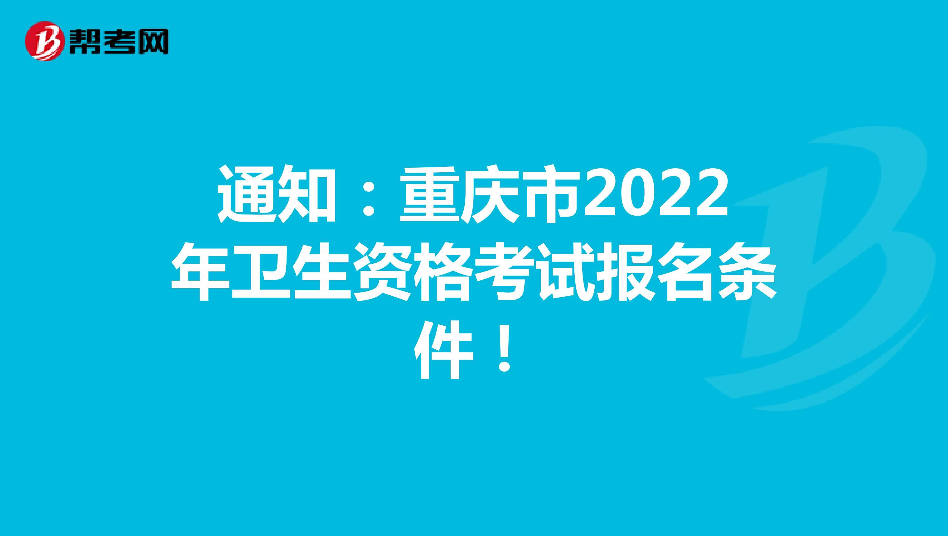 通知:重庆市2022年卫生资格考试报名条件!