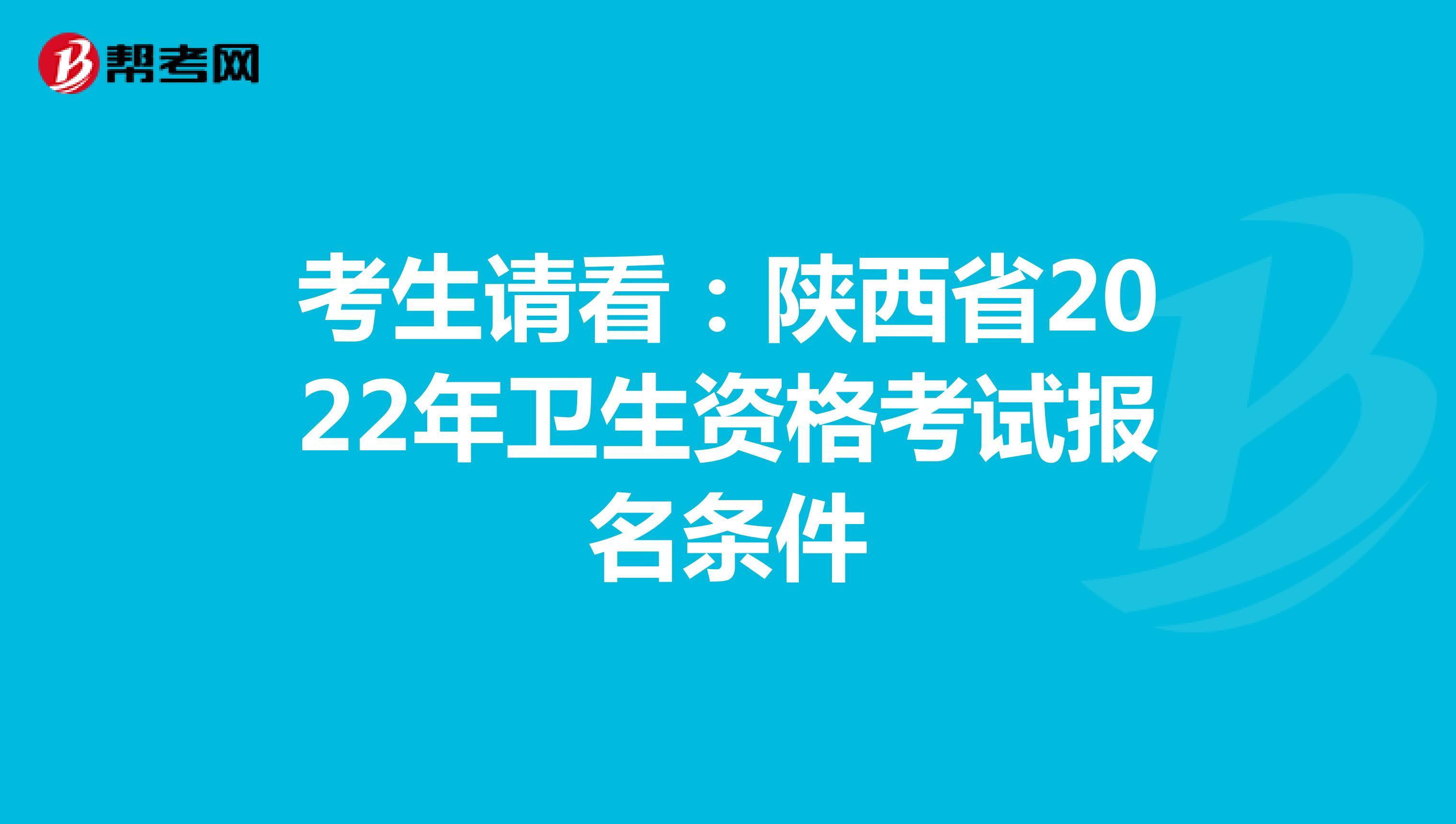 考生请看:陕西省2022年卫生资格考试报名条件