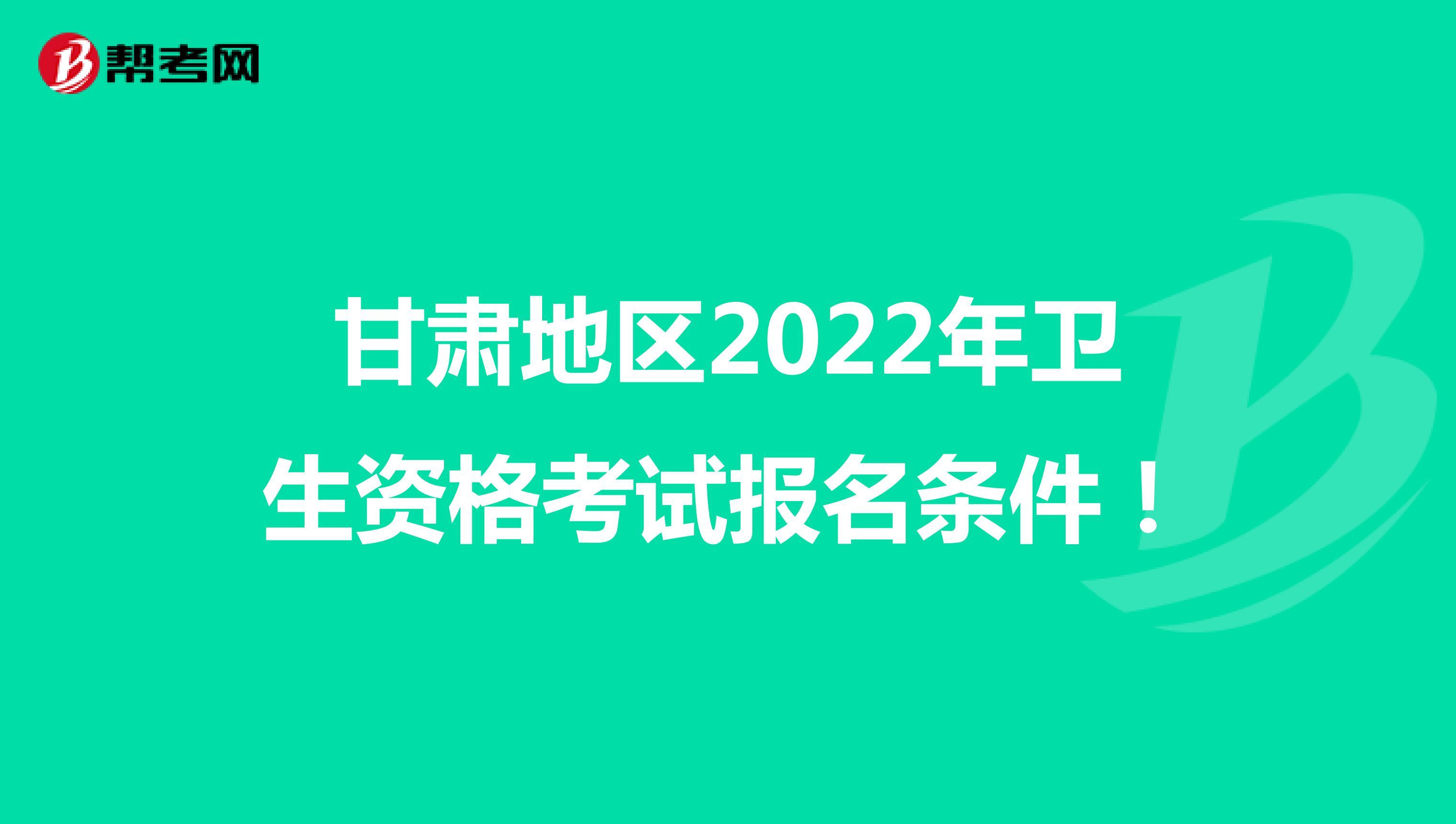 甘肃地区2022年卫生资格考试报名条件!