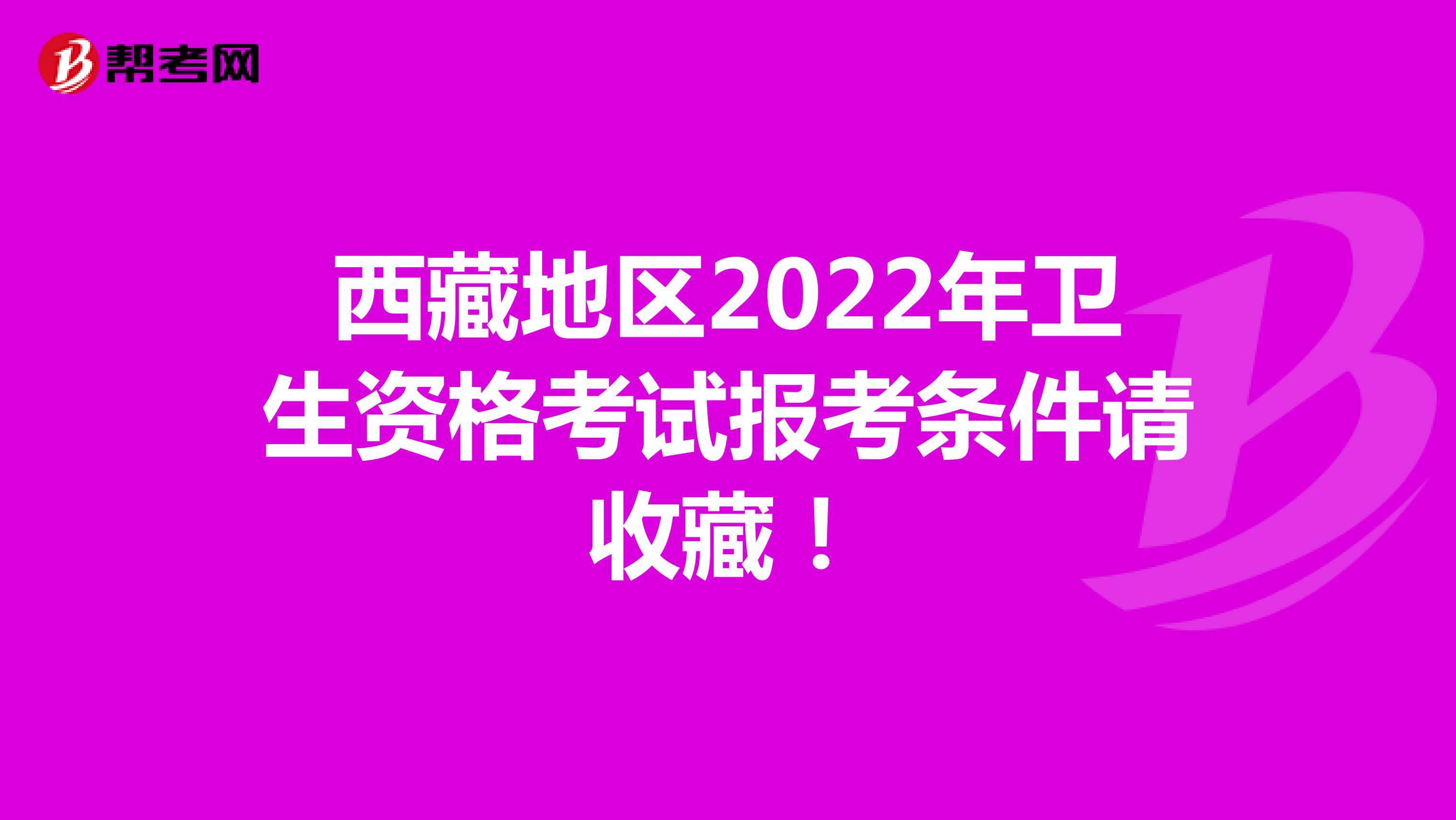 西藏地区2022年卫生资格考试报考条件请收藏!