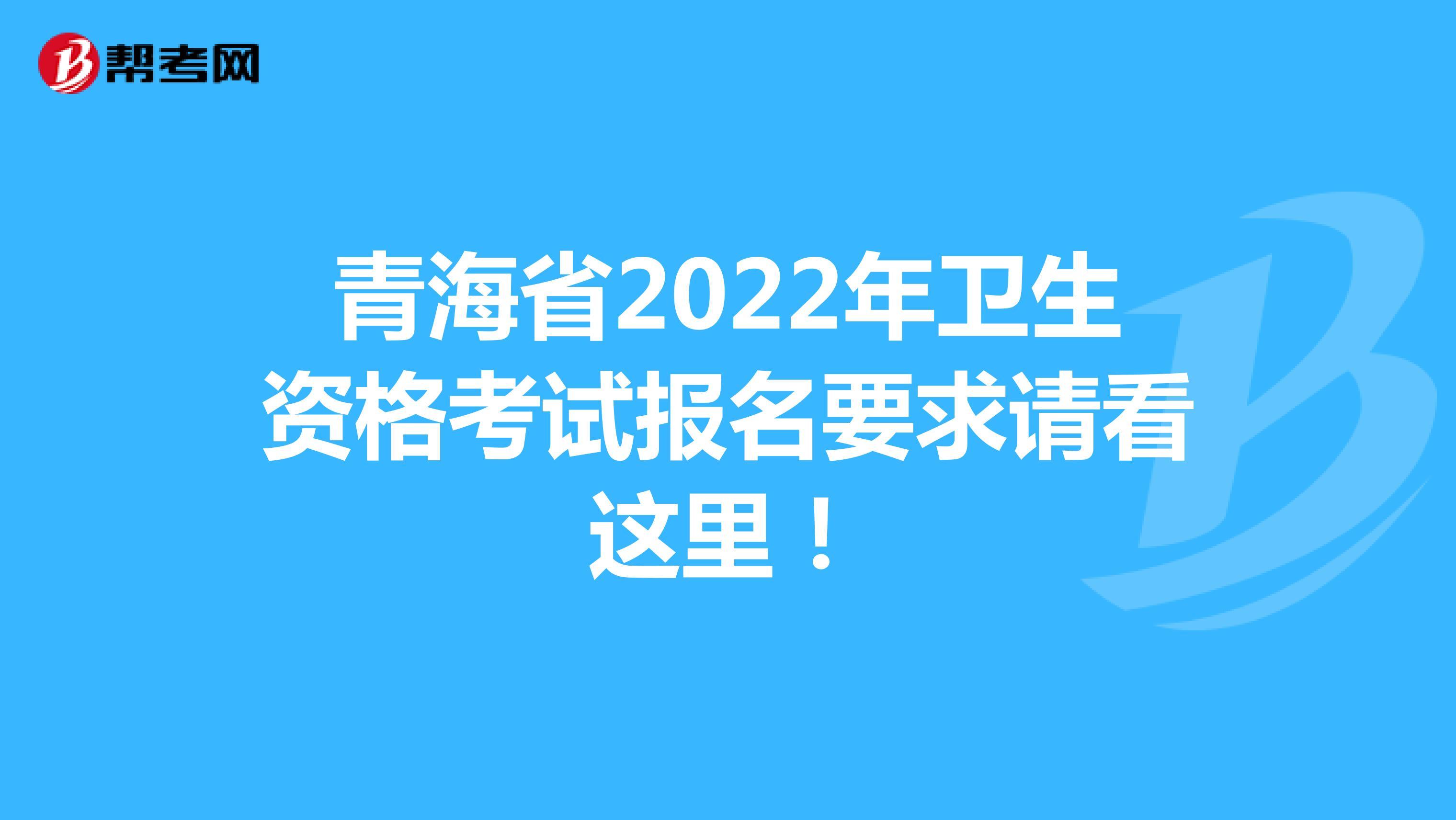 青海省2022年卫生资格考试报名要求请看这里!