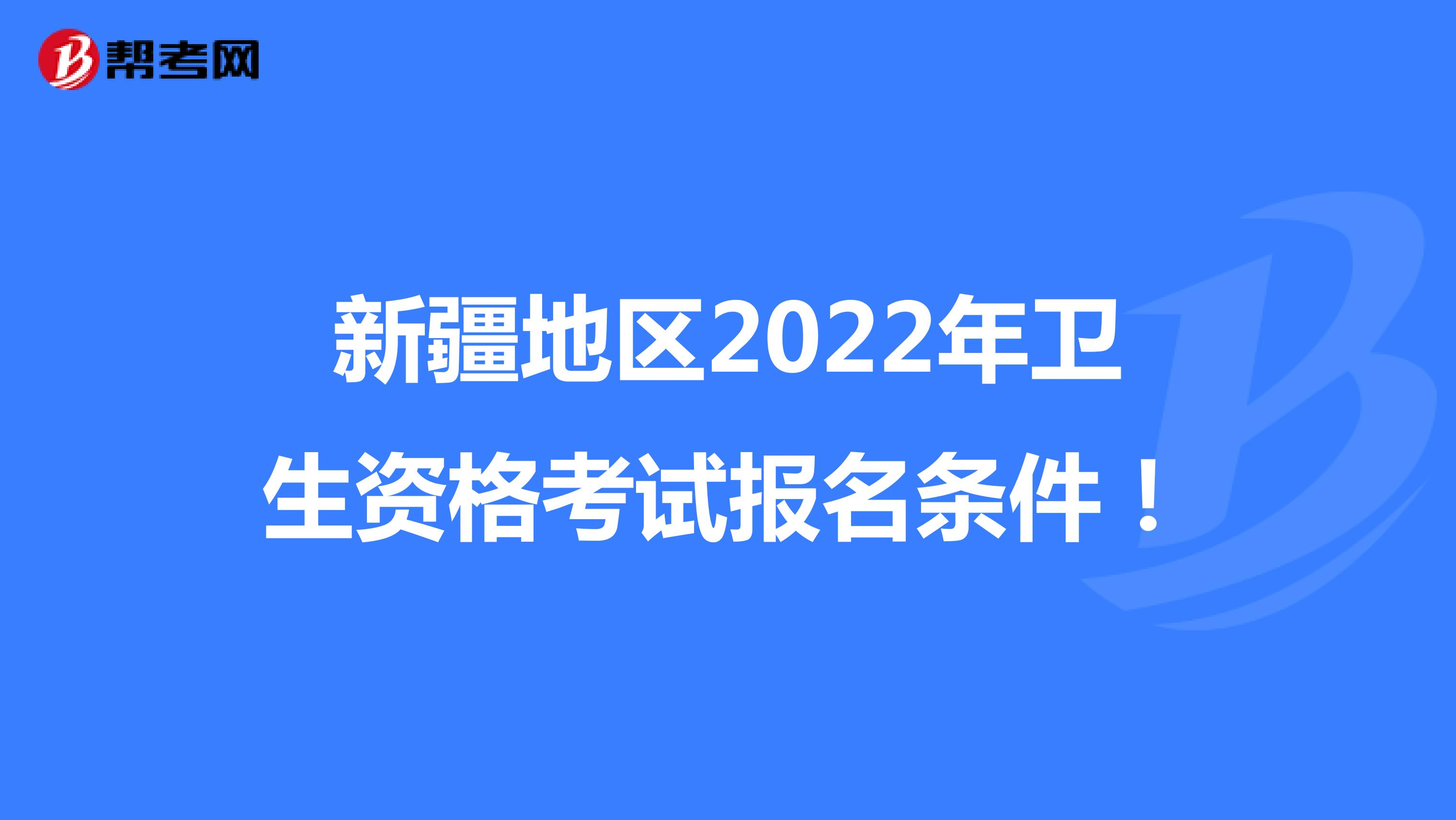 新疆地区2022年卫生资格考试报名条件!