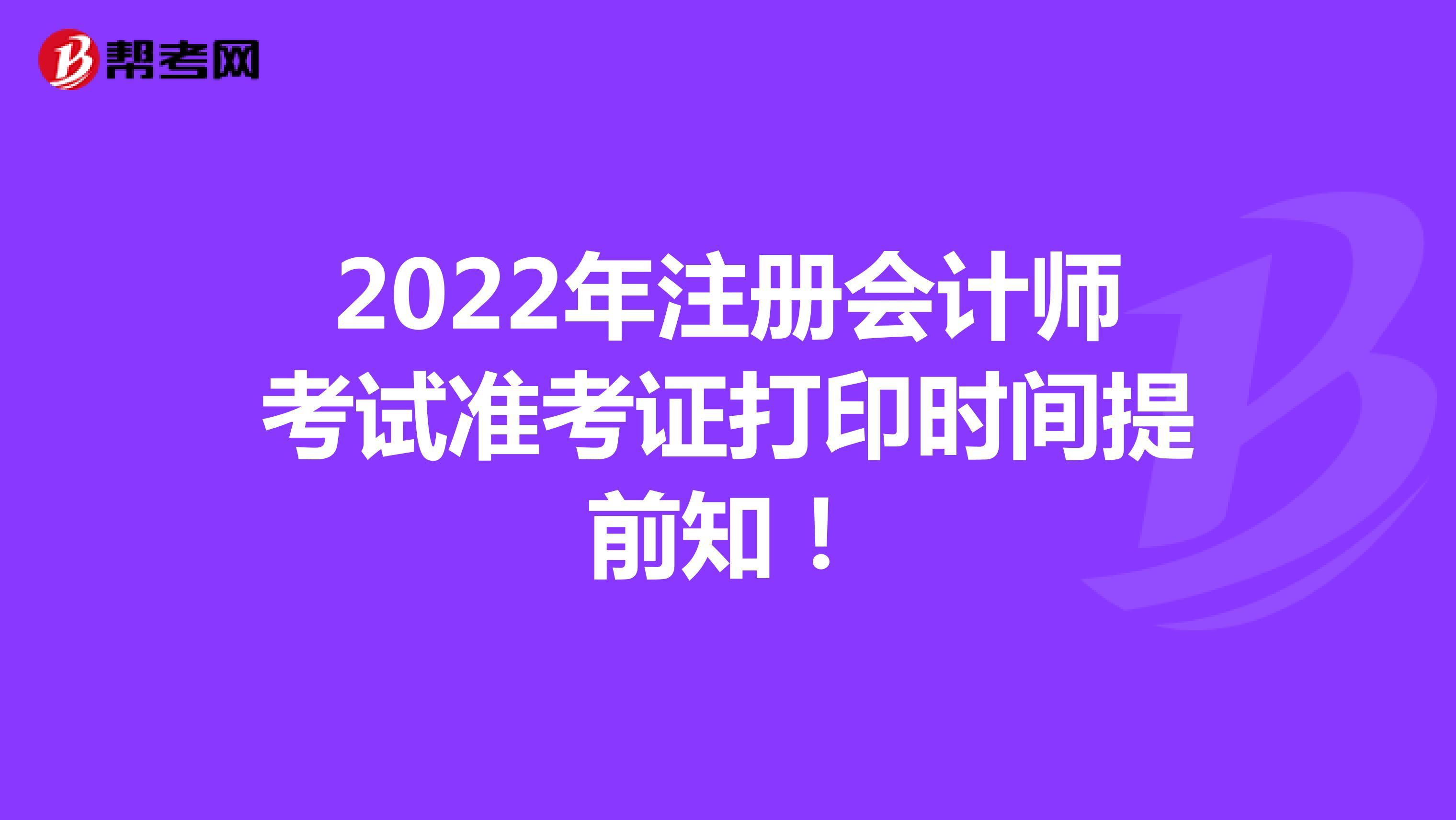2022年注册会计师考试准考证打印时间提前知!