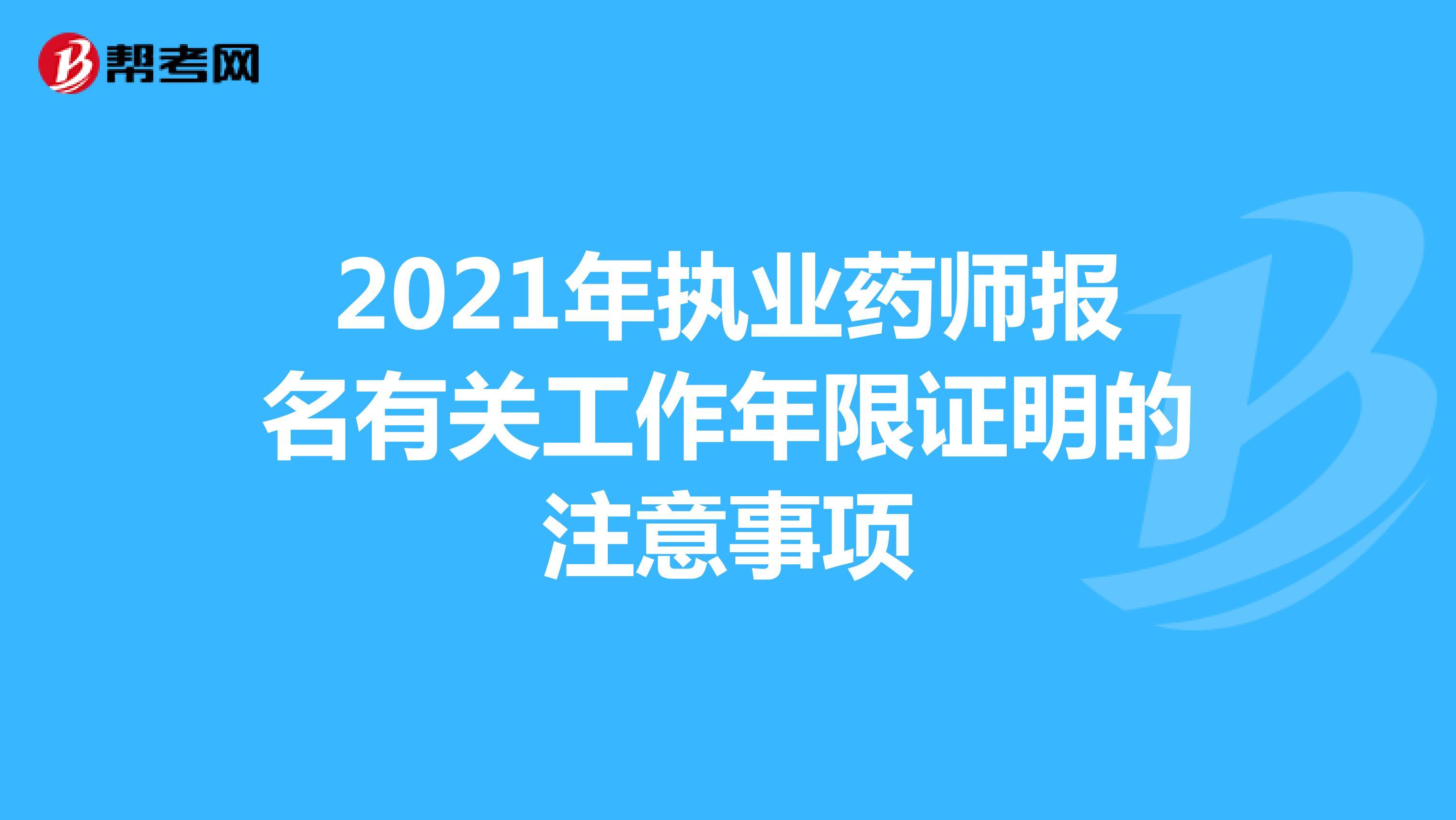 2021年执业药师报名有关工作年限证明的注意事项