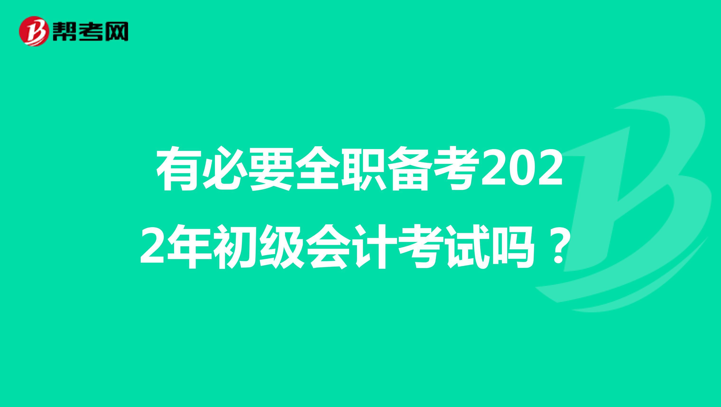 有必要全职备考2022年初级会计考试吗?