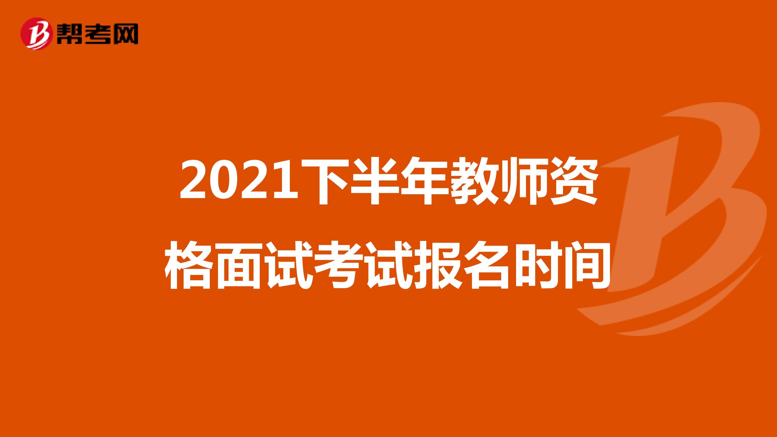 2021下半年教师资格面试考试报名时间