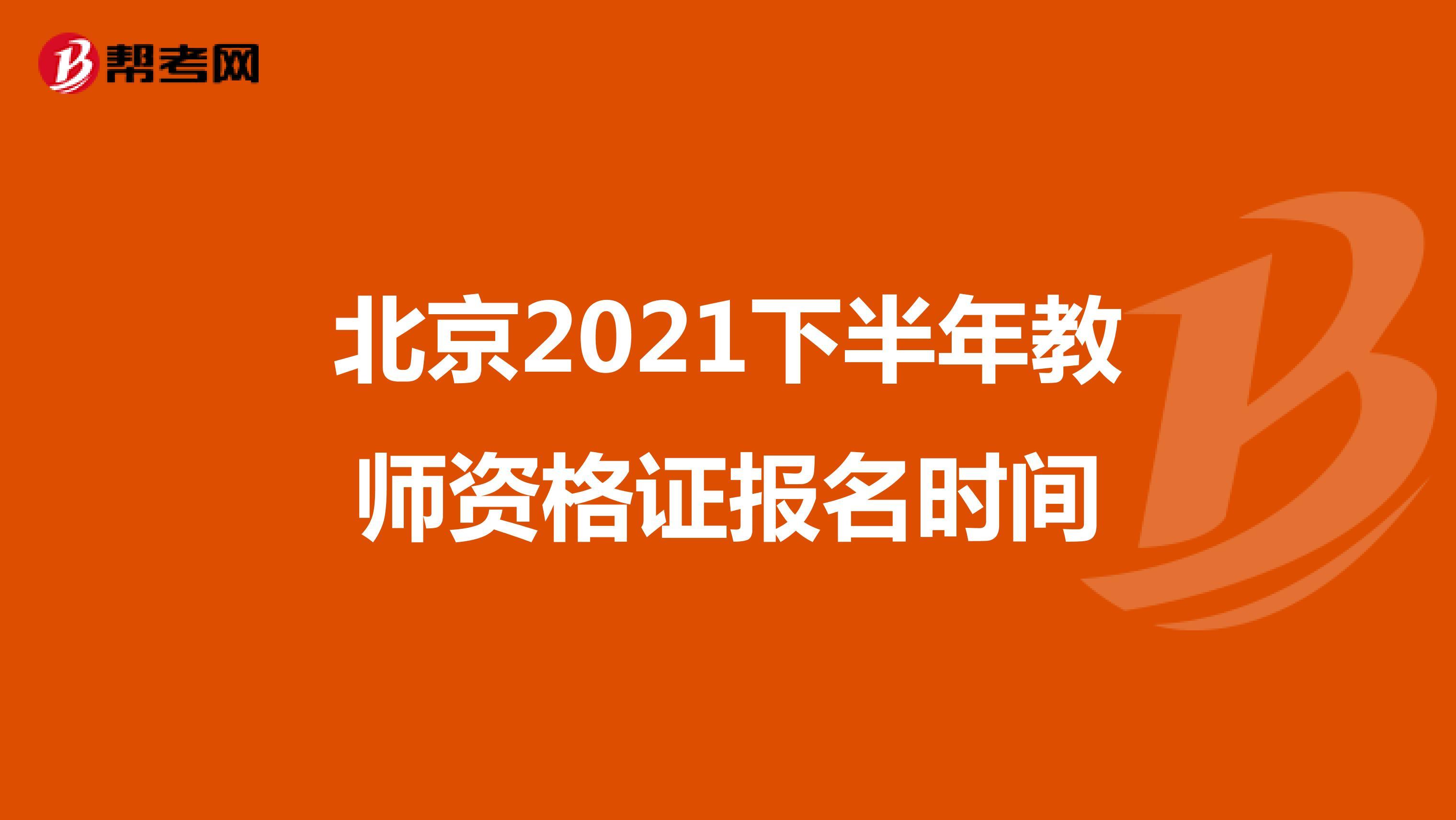 北京2021下半年教师资格证报名时间