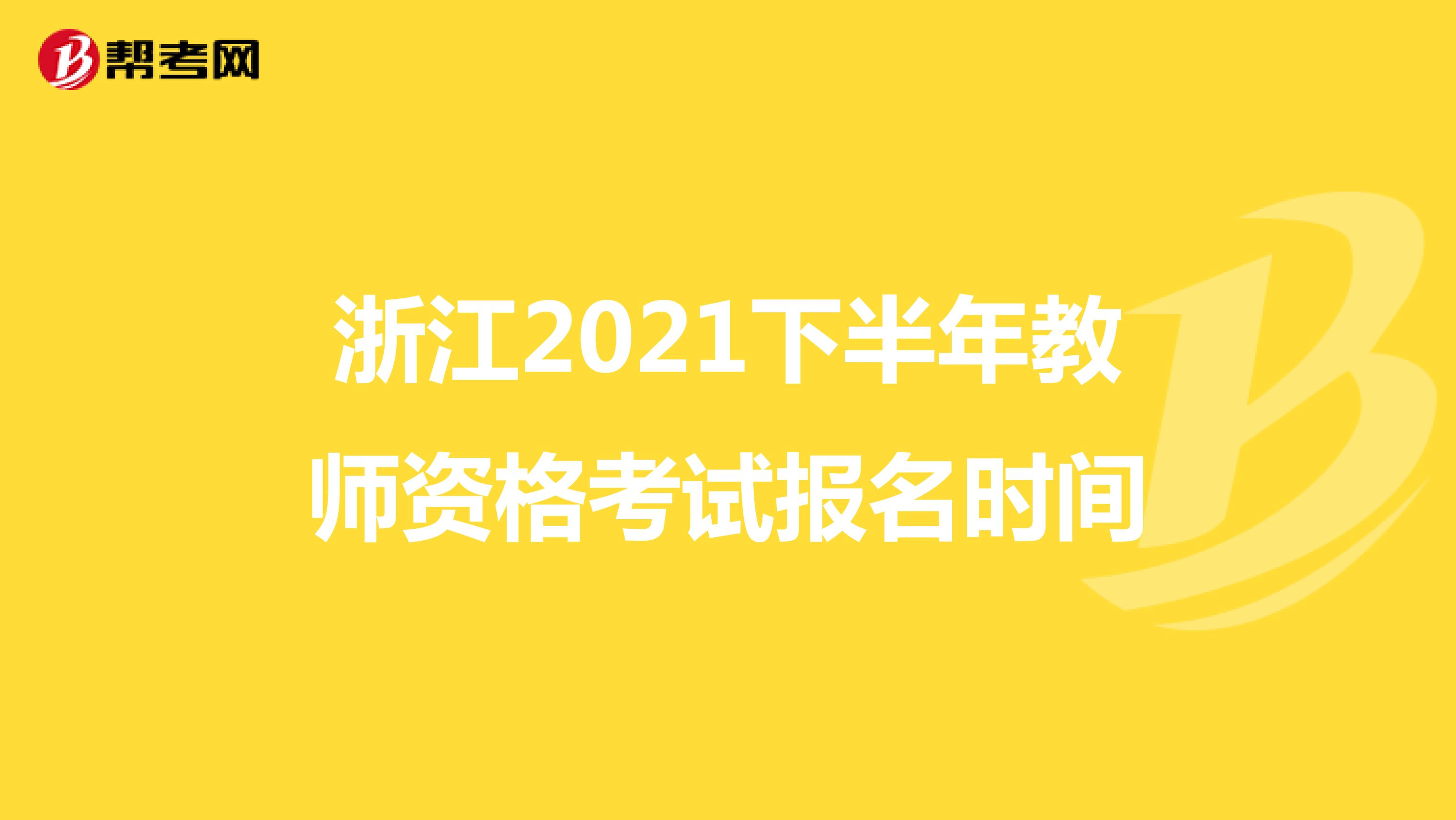 浙江2021下半年教师资格考试报名时间