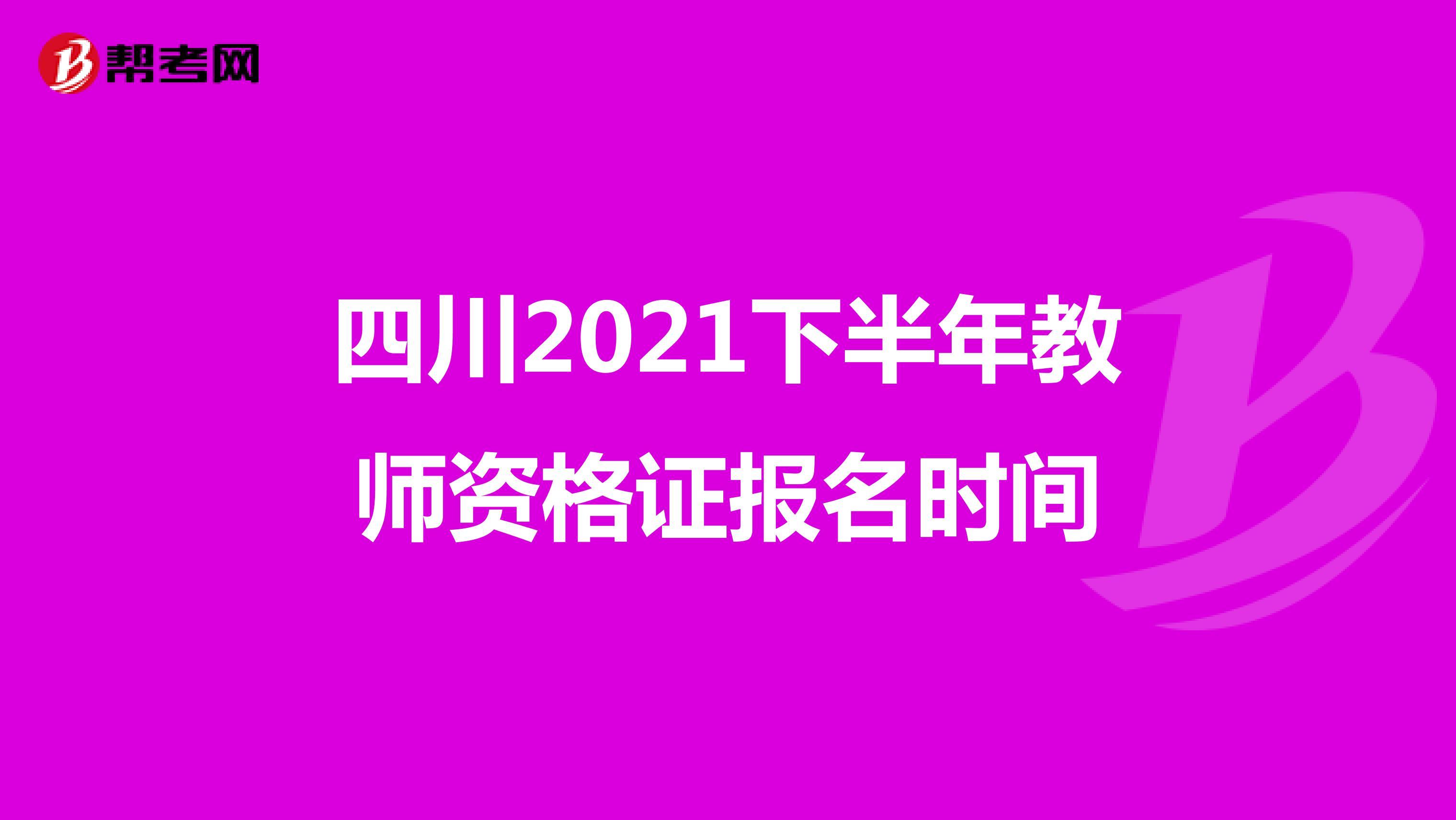 四川2021下半年教师资格证报名时间